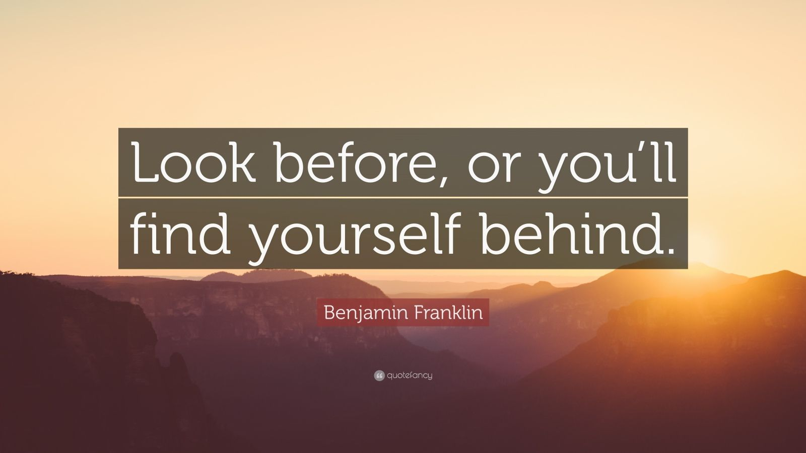 "Benjamin Franklin Quote: ""Look before, or you'll find yourself behind."""