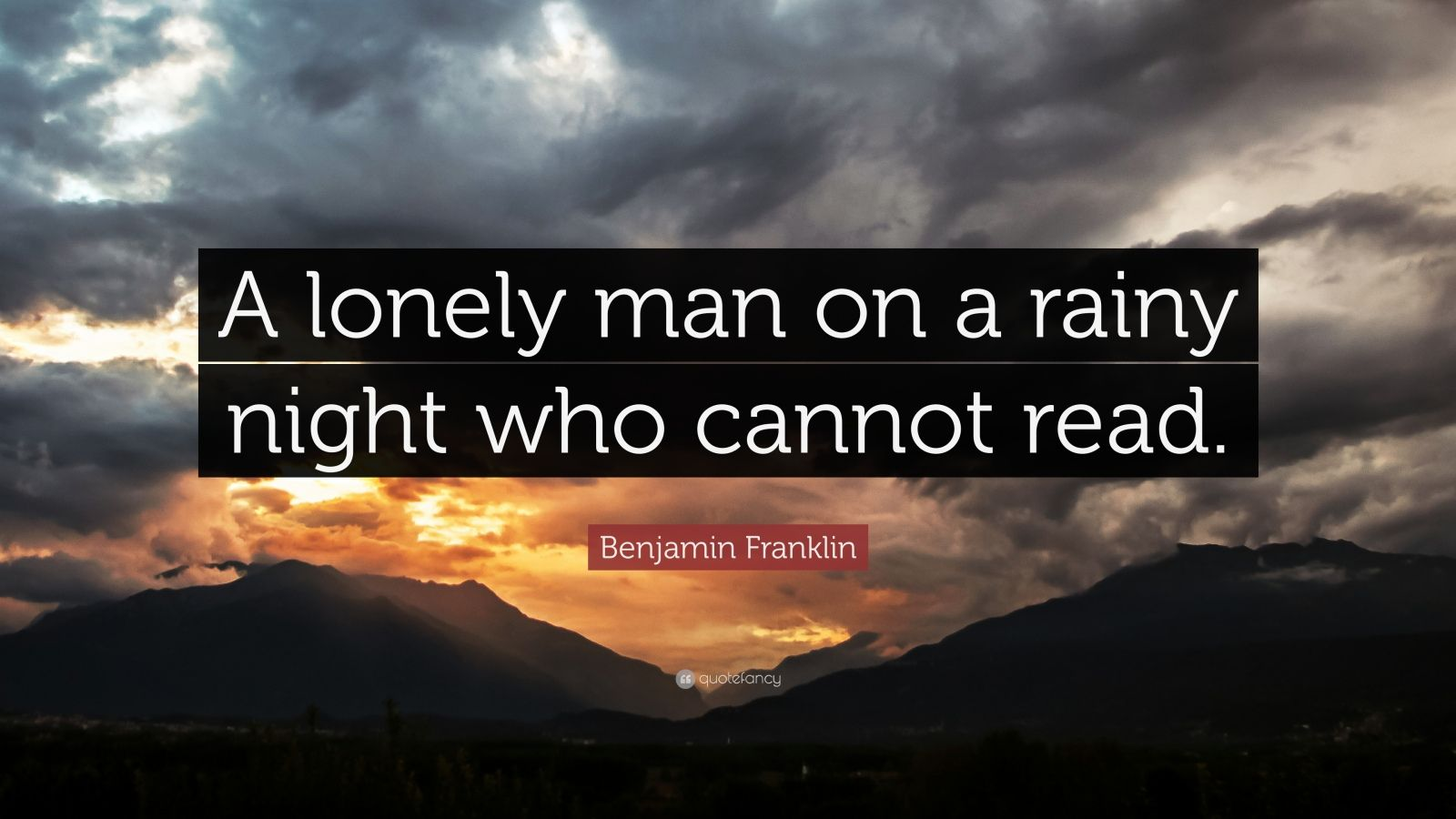 "Benjamin Franklin Quote: ""A lonely man on a rainy night who cannot read."""