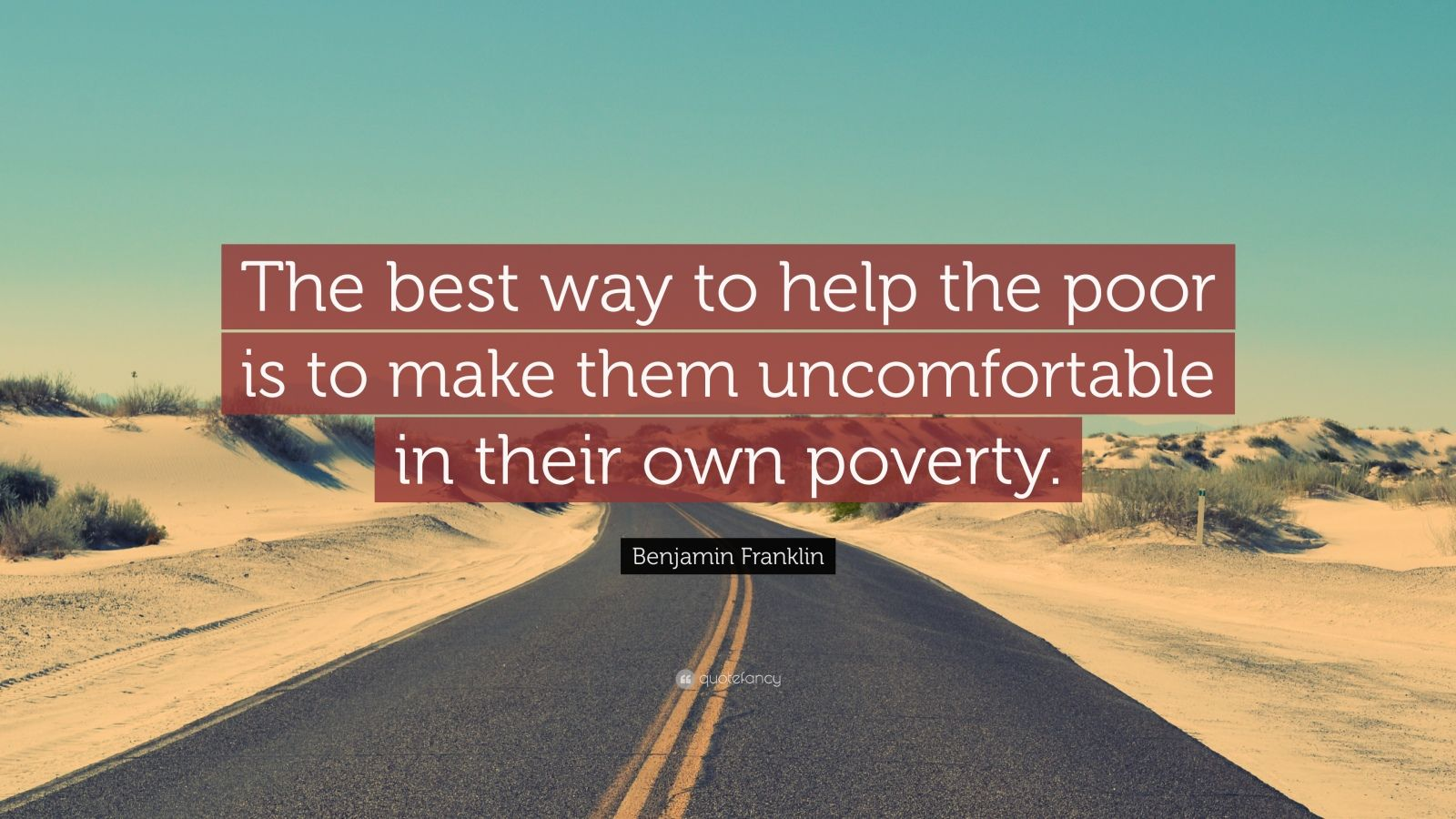 """Benjamin Franklin Quote: """"The best way to help the poor is to make them uncomfortable in their own poverty."""""""