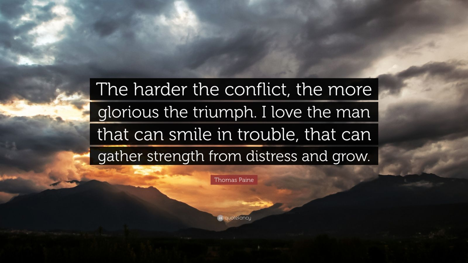 """Thomas Paine Quote: """"The harder the conflict, the more glorious the triumph. I love the man that can smile in trouble, that can gather strength from distress and grow."""""""