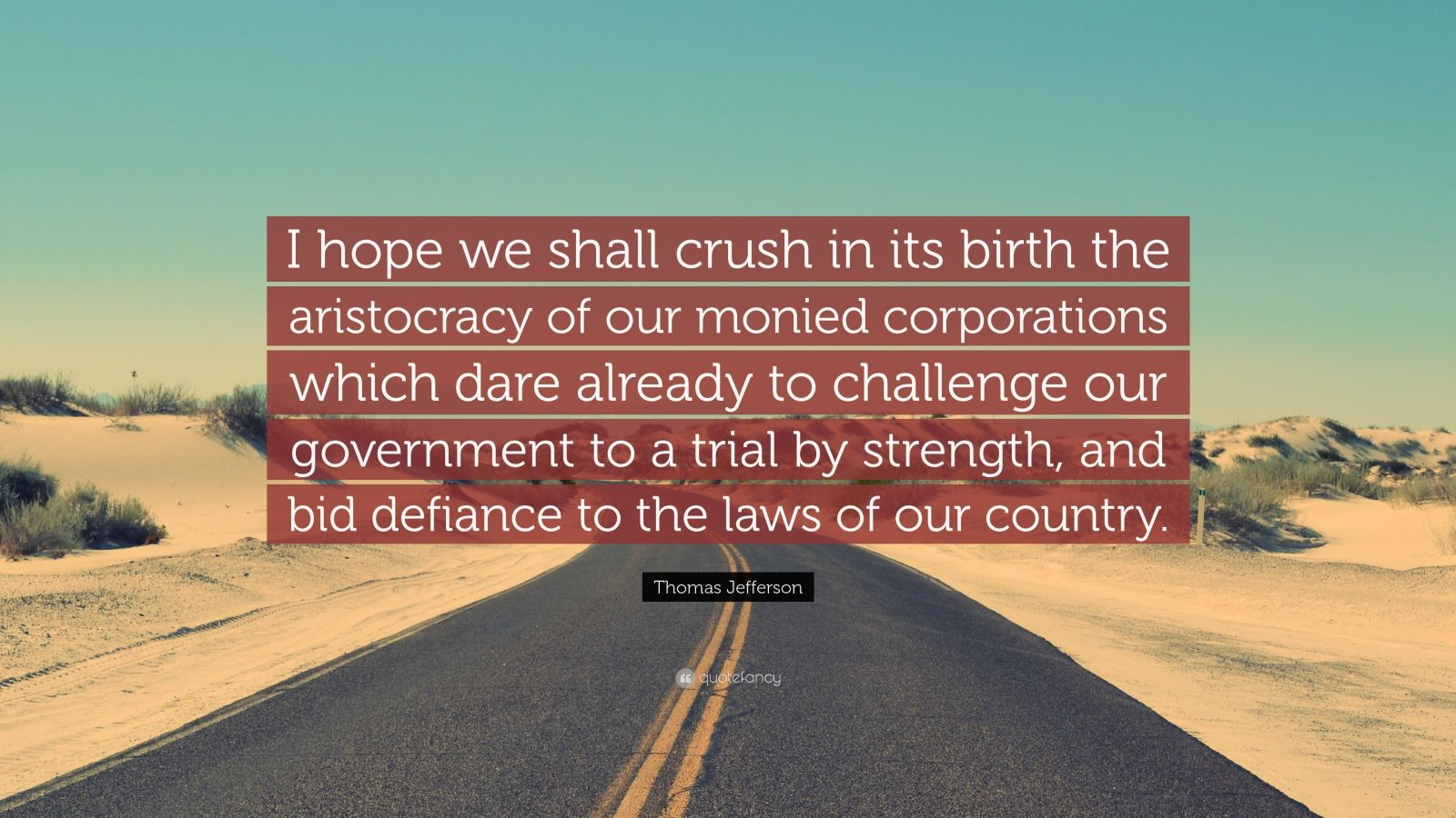 """Thomas Jefferson Quote: """"I hope we shall crush in its birth the aristocracy of our monied corporations which dare already to challenge our government to a trial by strength, and bid defiance to the laws of our country."""""""