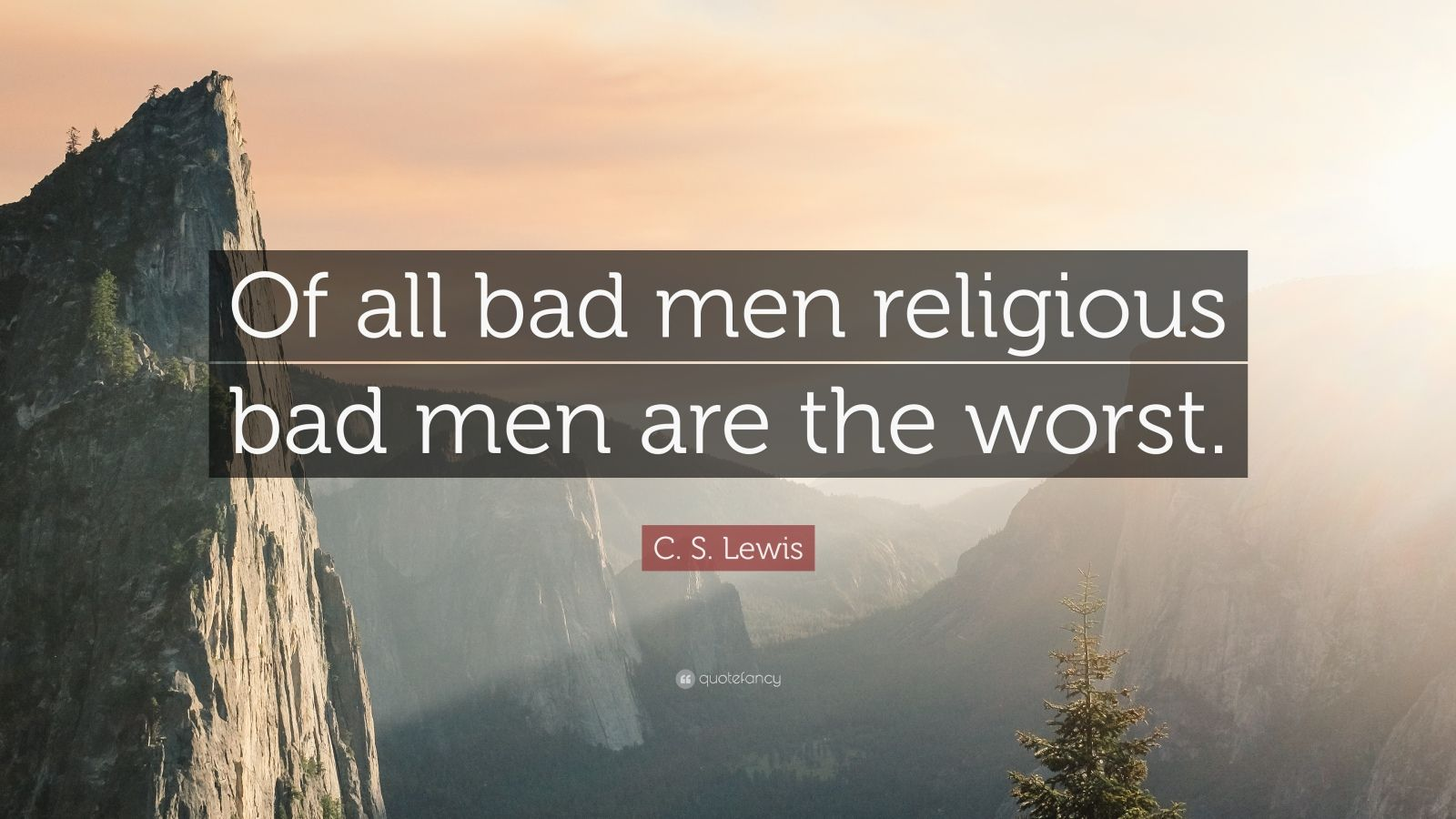 """C. S. Lewis Quote: """"Of all bad men religious bad men are the worst."""""""