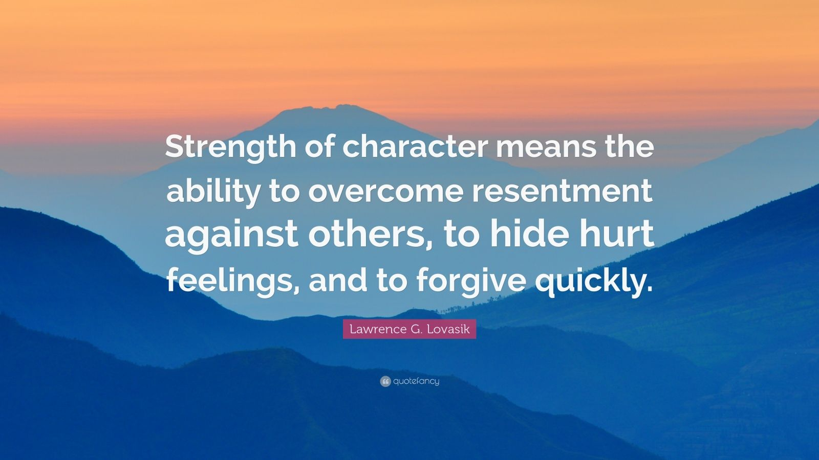 "Lawrence G. Lovasik Quote: ""Strength of character means the ability to overcome resentment against others, to hide hurt feelings, and to forgive quickly."""