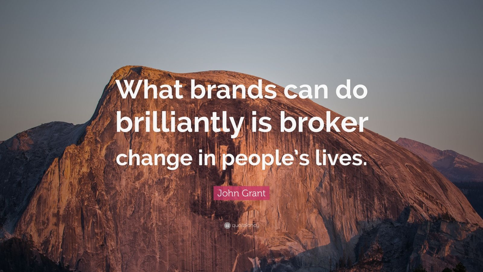 """John Grant Quote: """"What brands can do brilliantly is broker change in people's lives."""""""