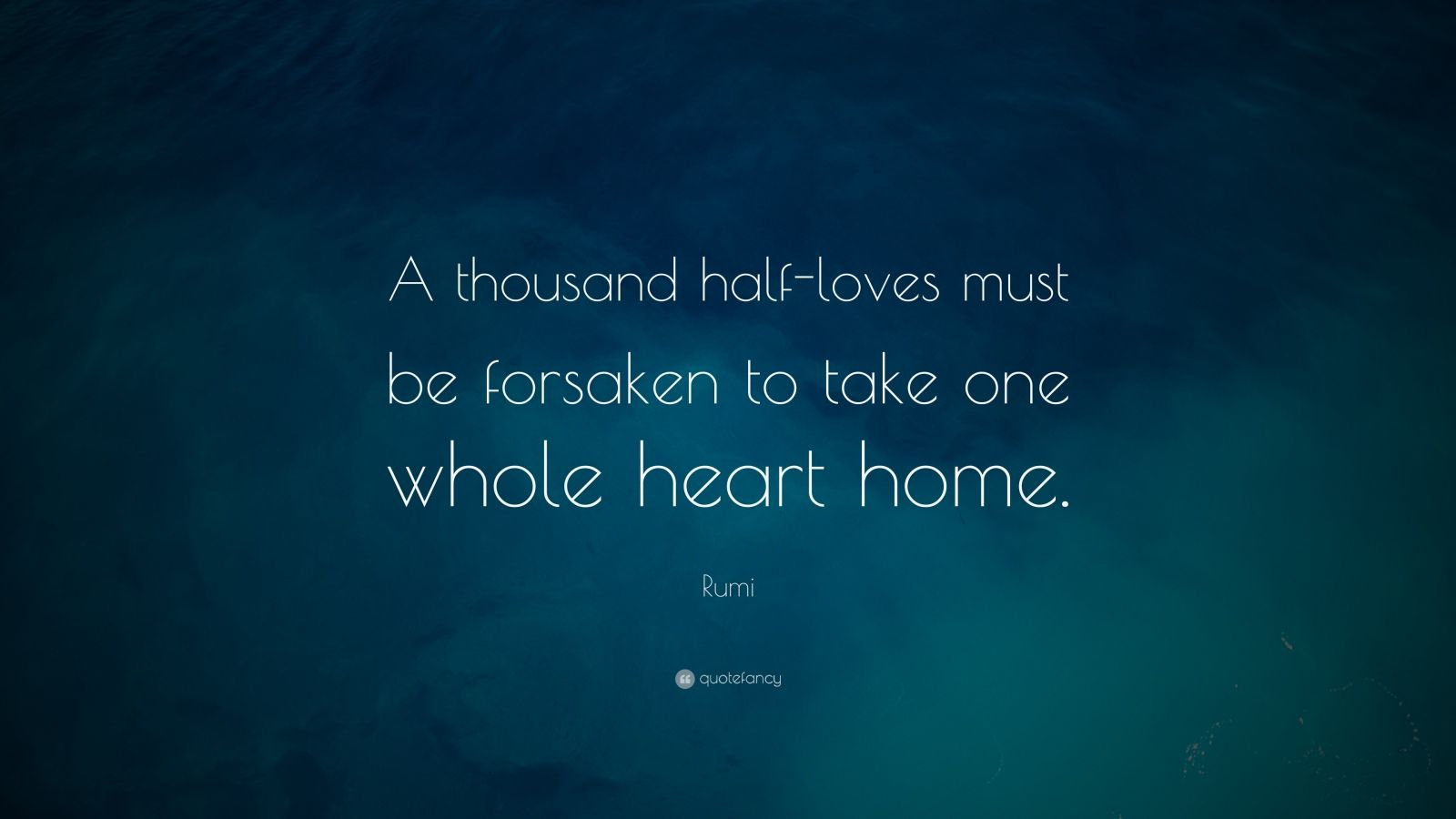 "Rumi Quote: ""A thousand half-loves must be forsaken to take one whole heart home."""