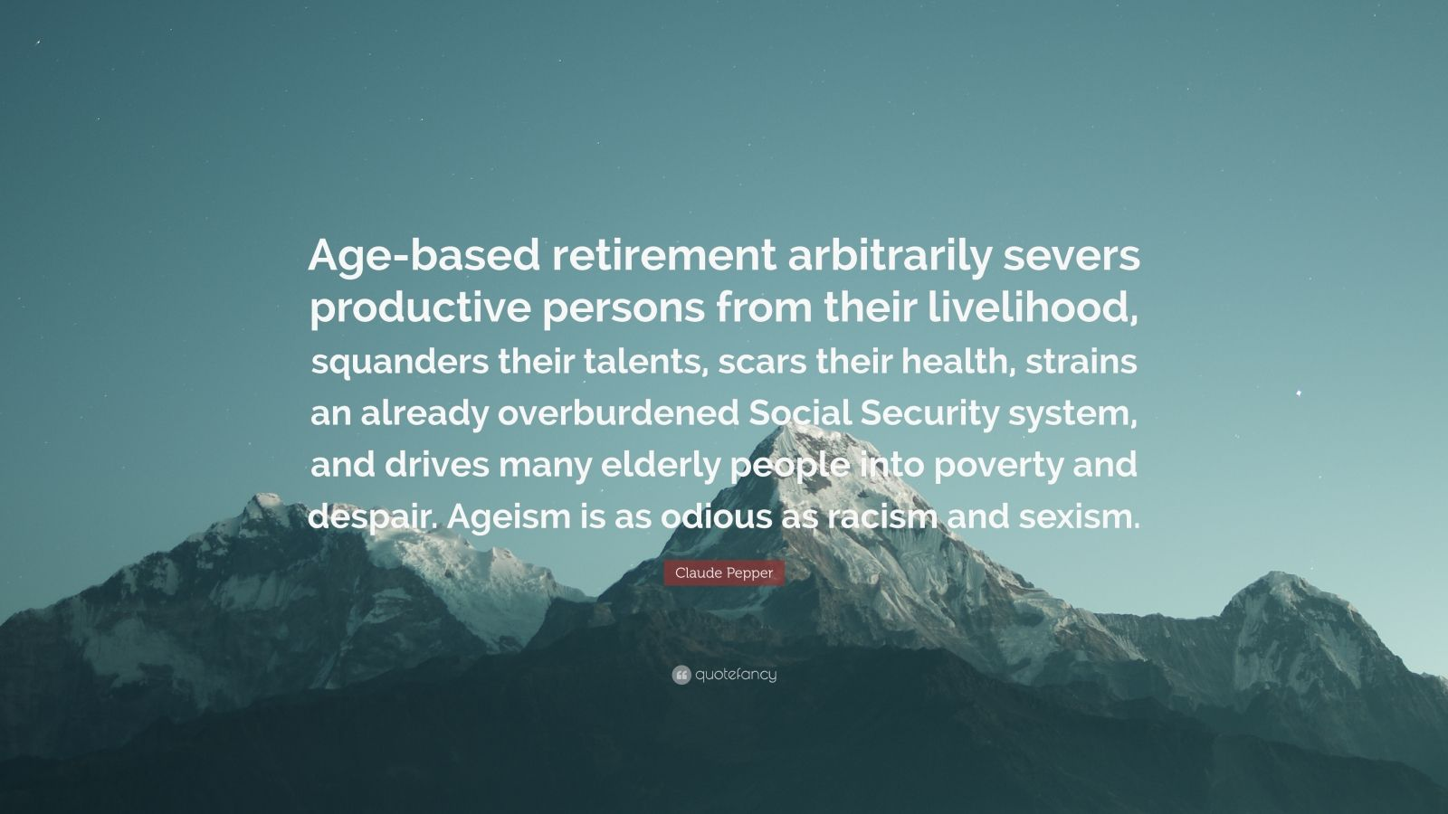 """Claude Pepper Quote: """"Age-based retirement arbitrarily severs productive persons from their livelihood, squanders their talents, scars their health, strains an already overburdened Social Security system, and drives many elderly people into poverty and despair. Ageism is as odious as racism and sexism."""""""