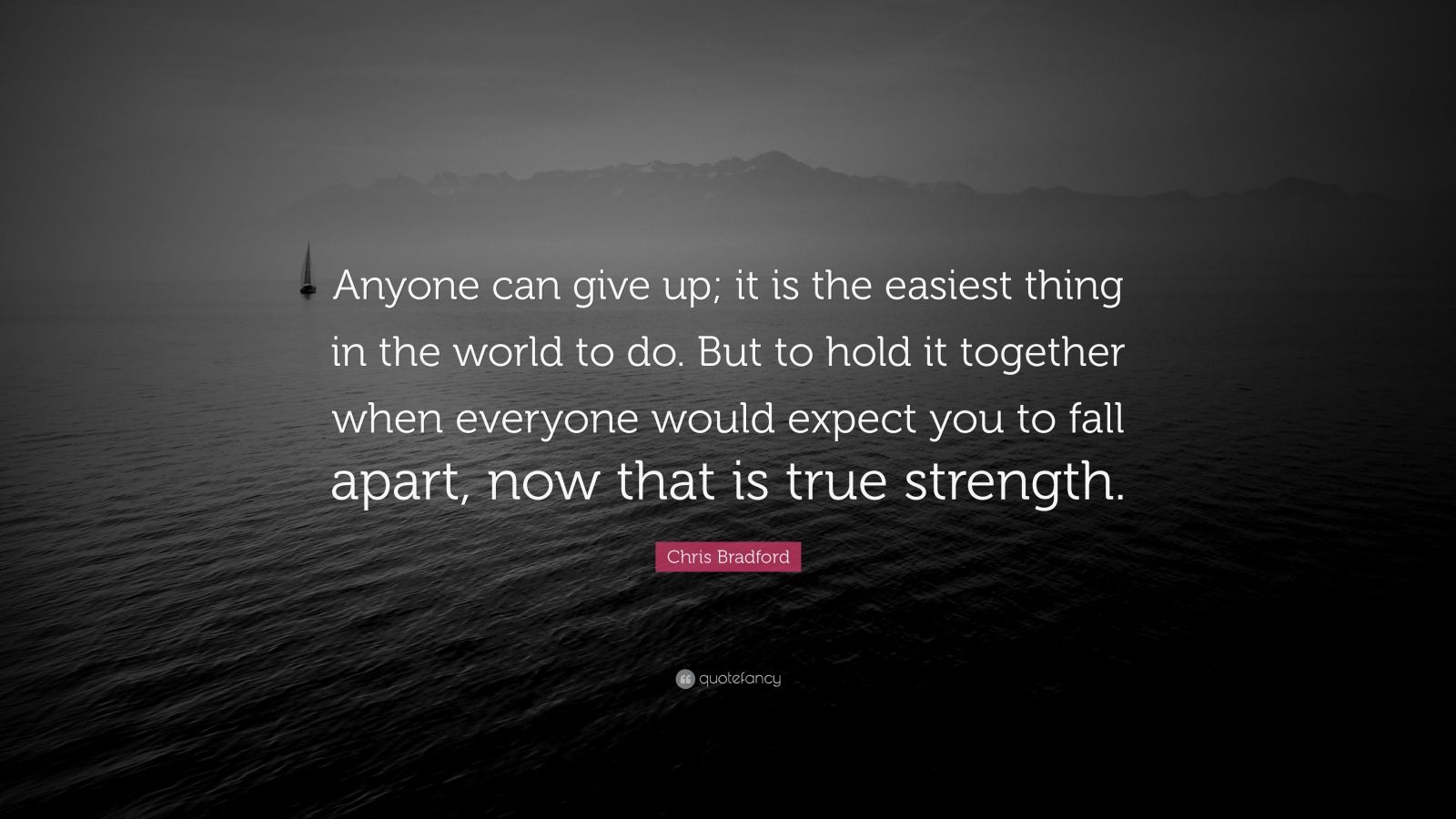 "Being Strong Quotes: ""Anyone can give up; it is the easiest thing in the world to do. But to hold it together when everyone would expect you to fall apart, now that is true strength."" — Chris Bradford"