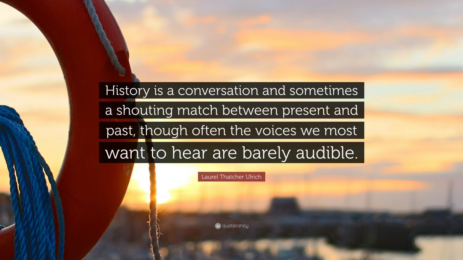"Laurel Thatcher Ulrich Quote: ""History is a conversation and sometimes a shouting match between present and past, though often the voices we most want to hear are barely audible."""
