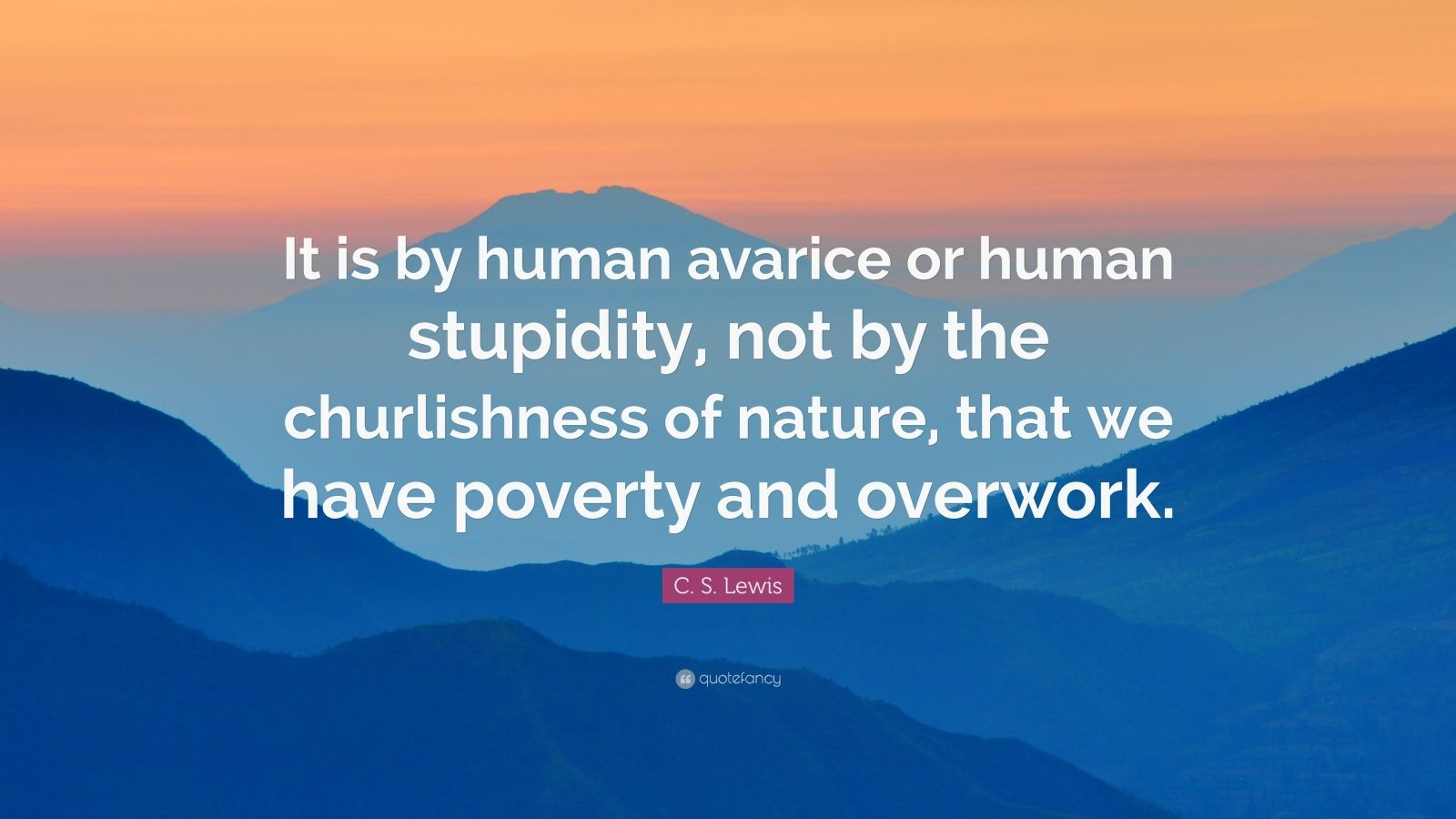"C. S. Lewis Quote: ""It is by human avarice or human stupidity, not by the churlishness of nature, that we have poverty and overwork."""