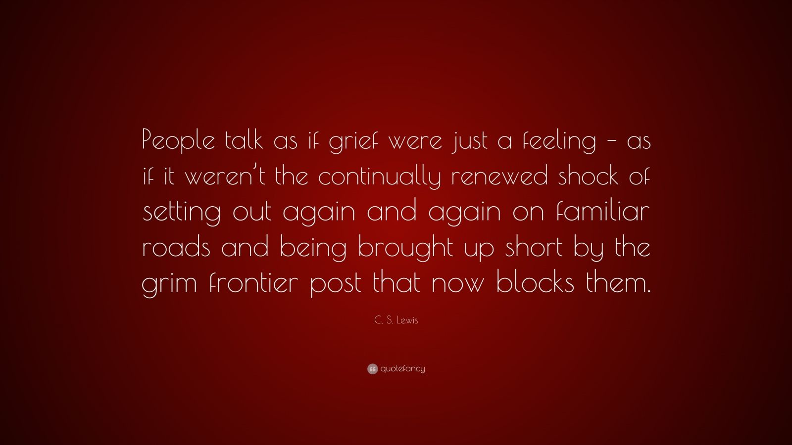 "C. S. Lewis Quote: ""People talk as if grief were just a feeling – as if it weren't the continually renewed shock of setting out again and again on familiar roads and being brought up short by the grim frontier post that now blocks them."""