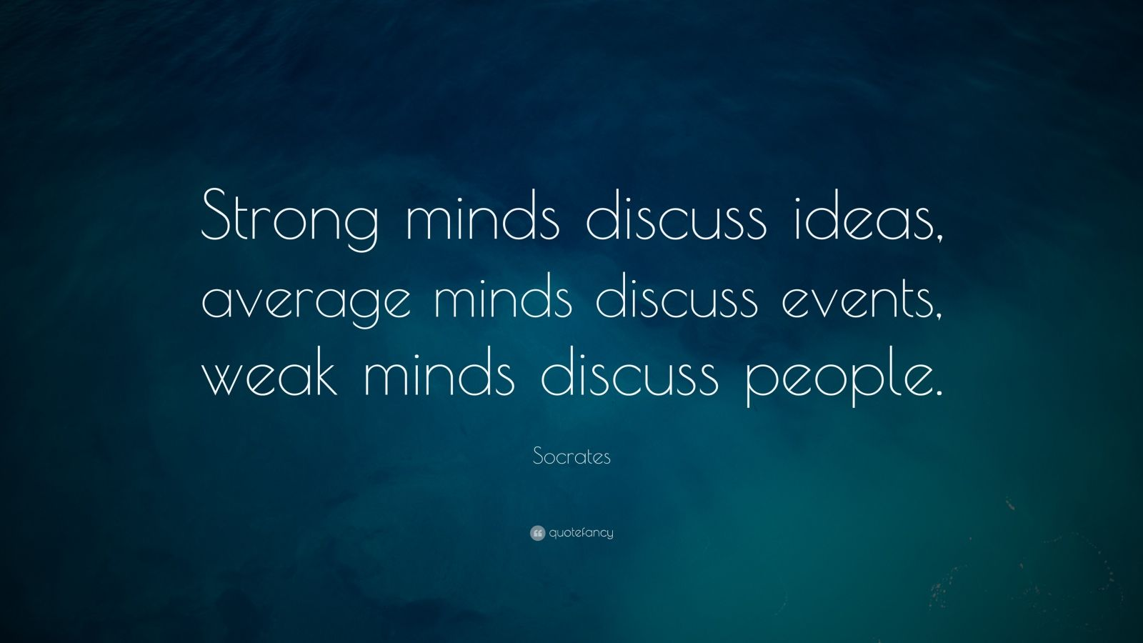 "Socrates Quote: ""Strong minds discuss ideas, average minds discuss events, weak minds discuss people."""