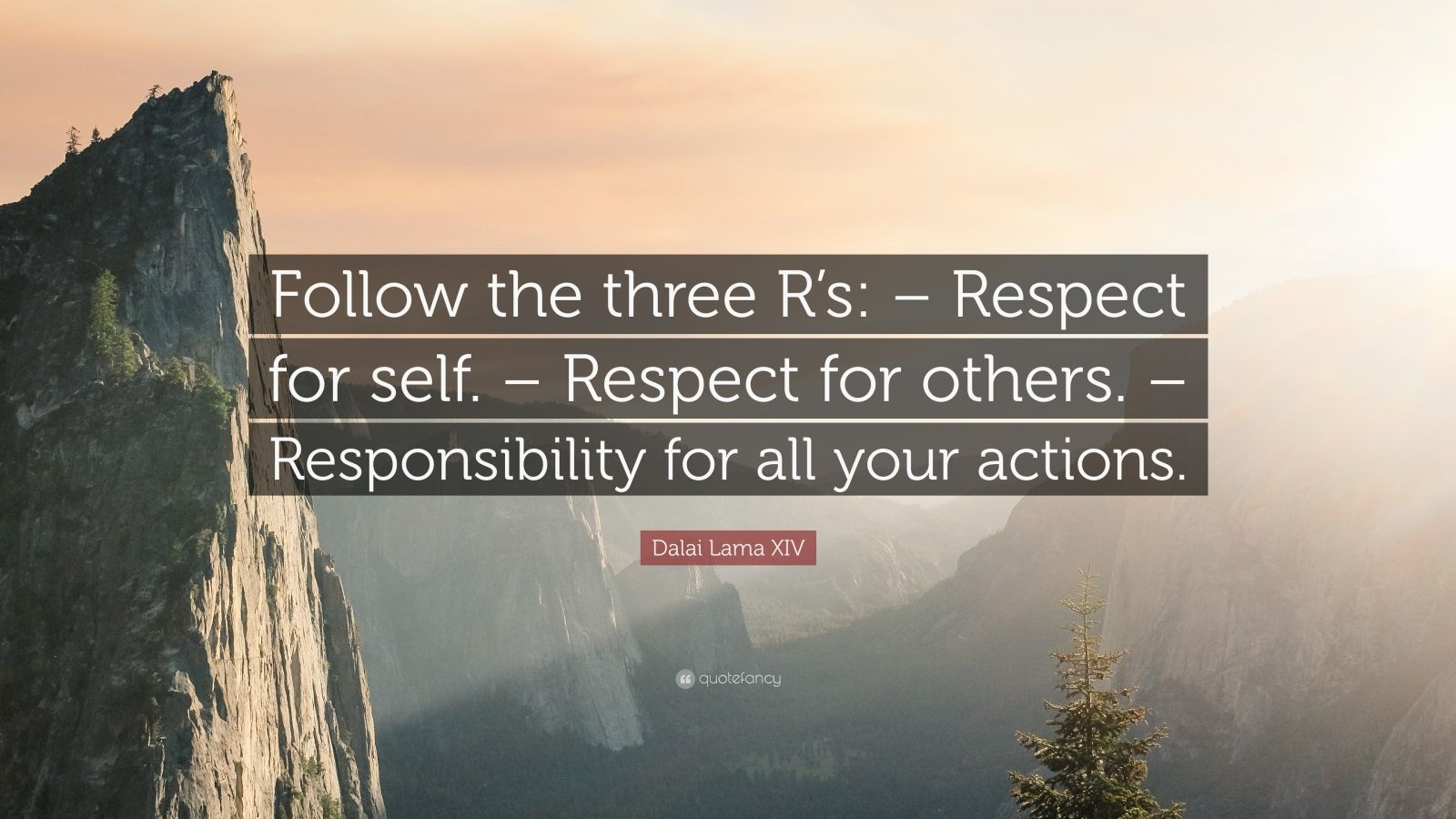 "Dalai Lama XIV Quote: ""Follow the three R's: – Respect for self. – Respect for others. – Responsibility for all your actions."""