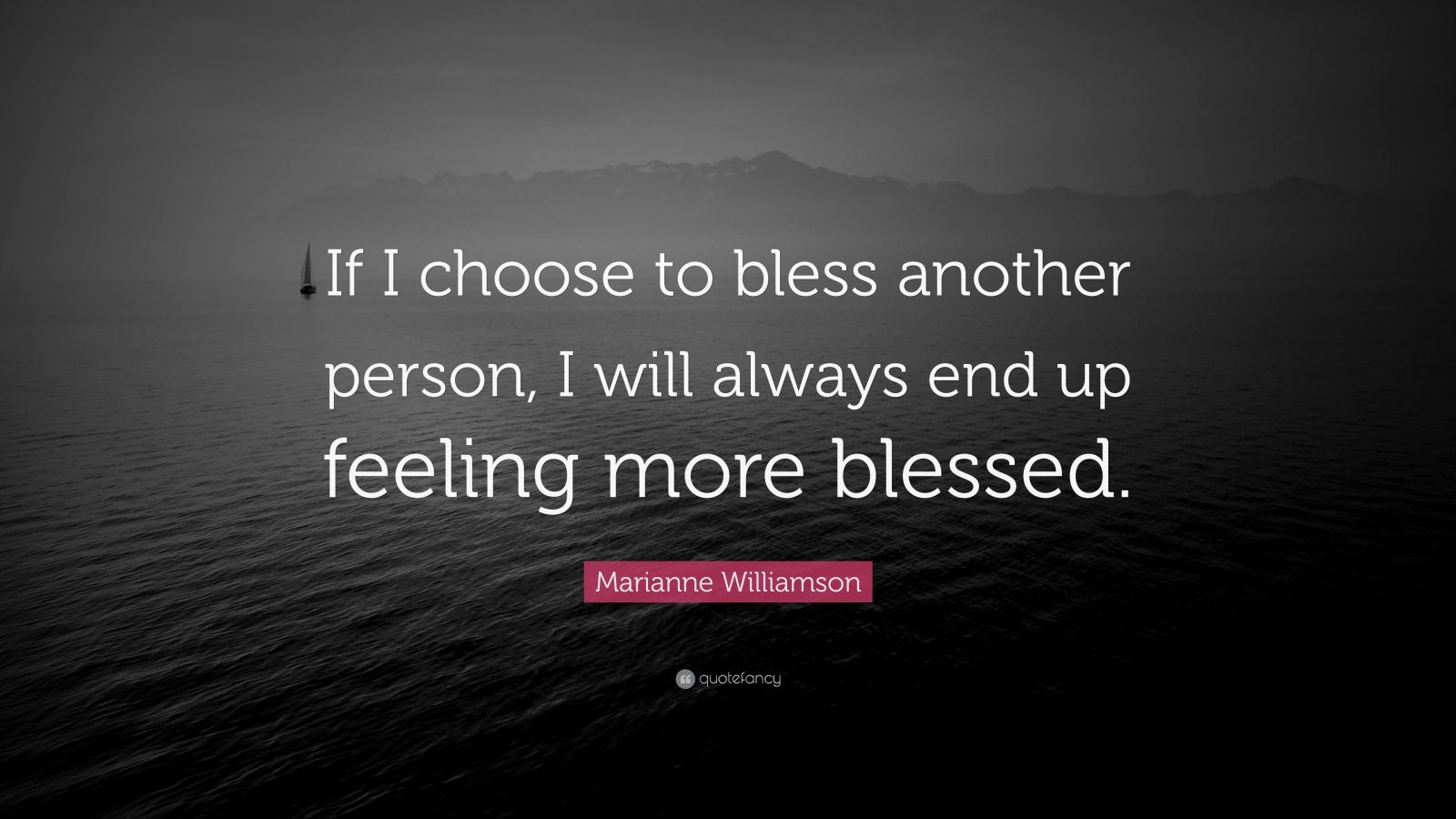 "Marianne Williamson Quote: ""If I choose to bless another person, I will always end up feeling more blessed."""