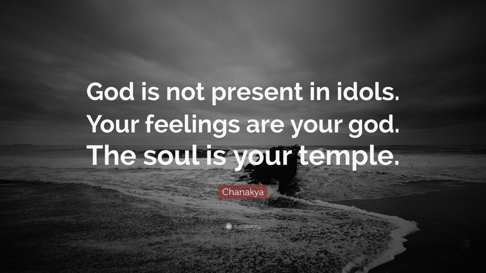 "Chanakya Quote: ""God is not present in idols. Your feelings are your god. The soul is your temple."""