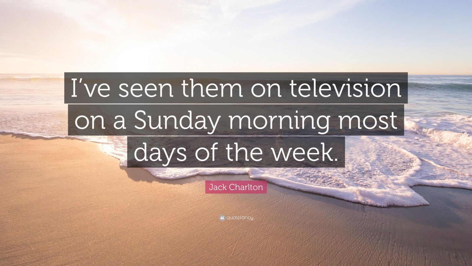"Jack Charlton Quote: ""I've seen them on television on a Sunday morning most days of the week."""