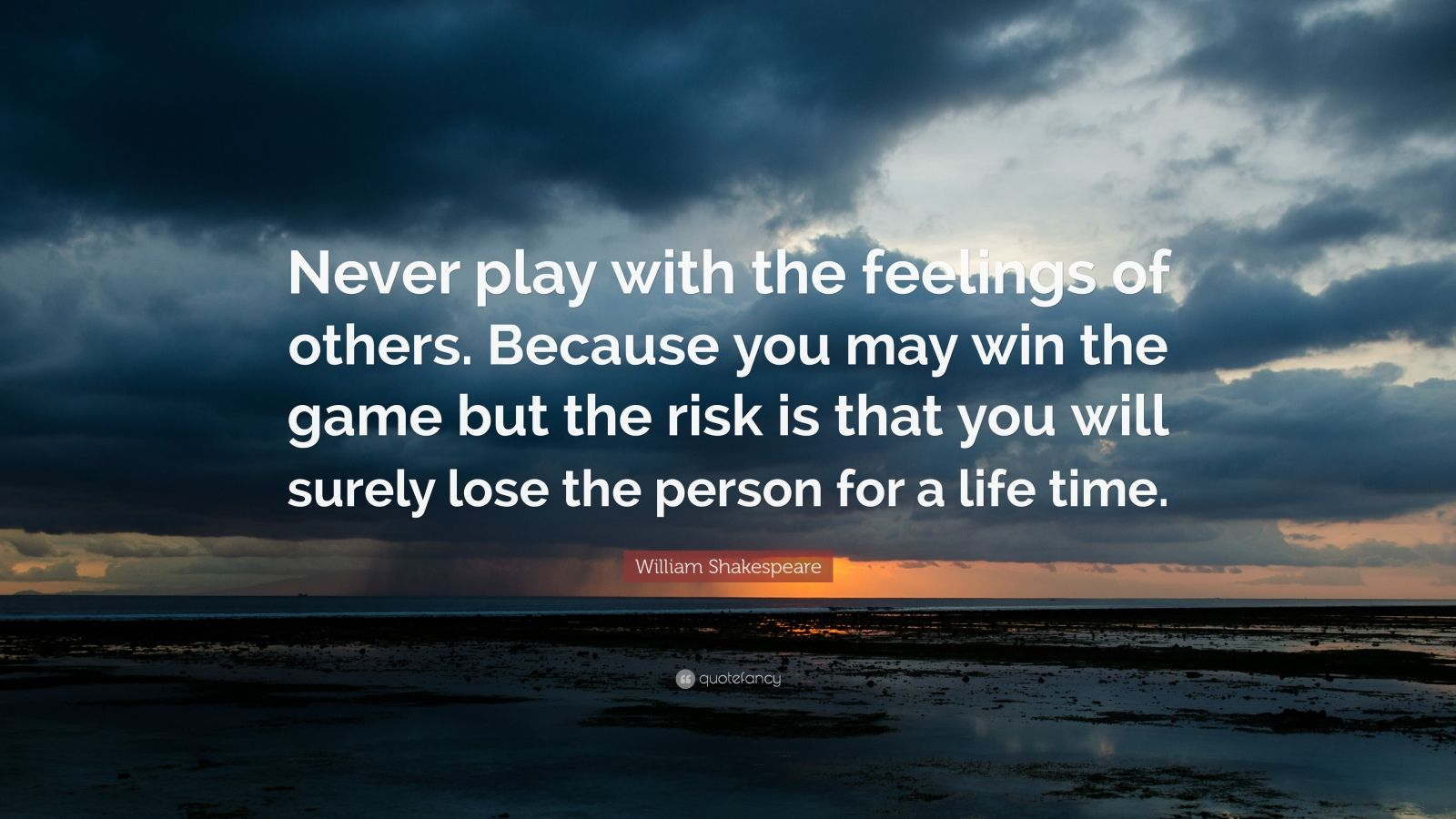 "William Shakespeare Quote: ""Never play with the feelings of others. Because you may win the game but the risk is that you will surely lose the person for a life time."""