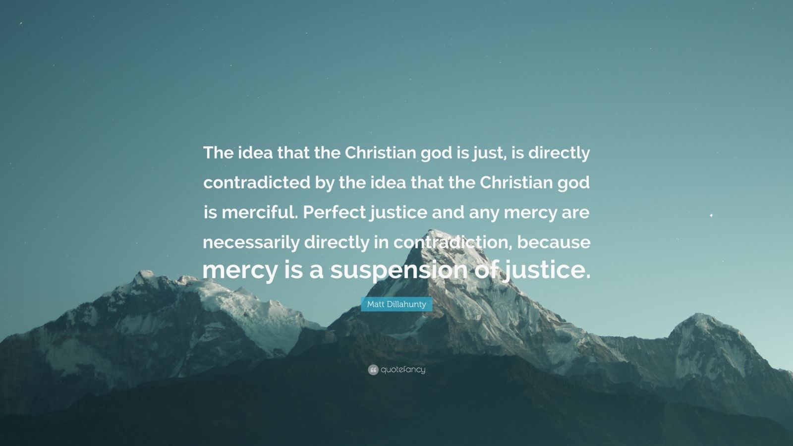"""Matt Dillahunty Quote: """"The idea that the Christian god is just, is directly contradicted by the idea that the Christian god is merciful. Perfect justice and any mercy are necessarily directly in contradiction, because mercy is a suspension of justice."""""""