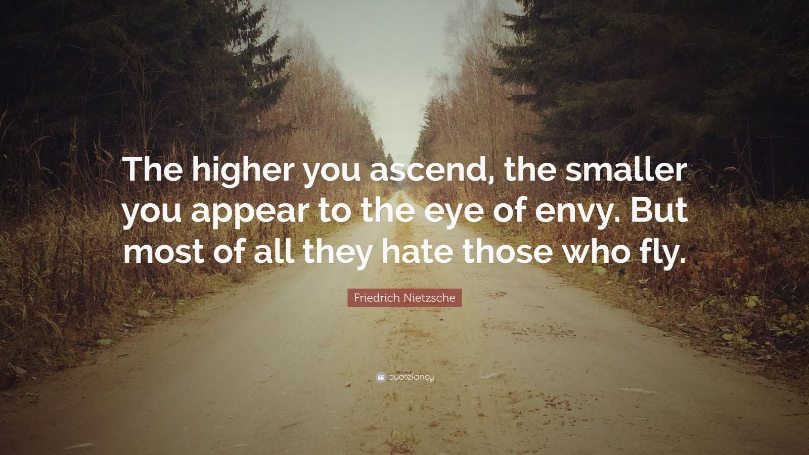 "Friedrich Nietzsche Quote: ""The higher you ascend, the smaller you appear to the eye of envy. But most of all they hate those who fly."""