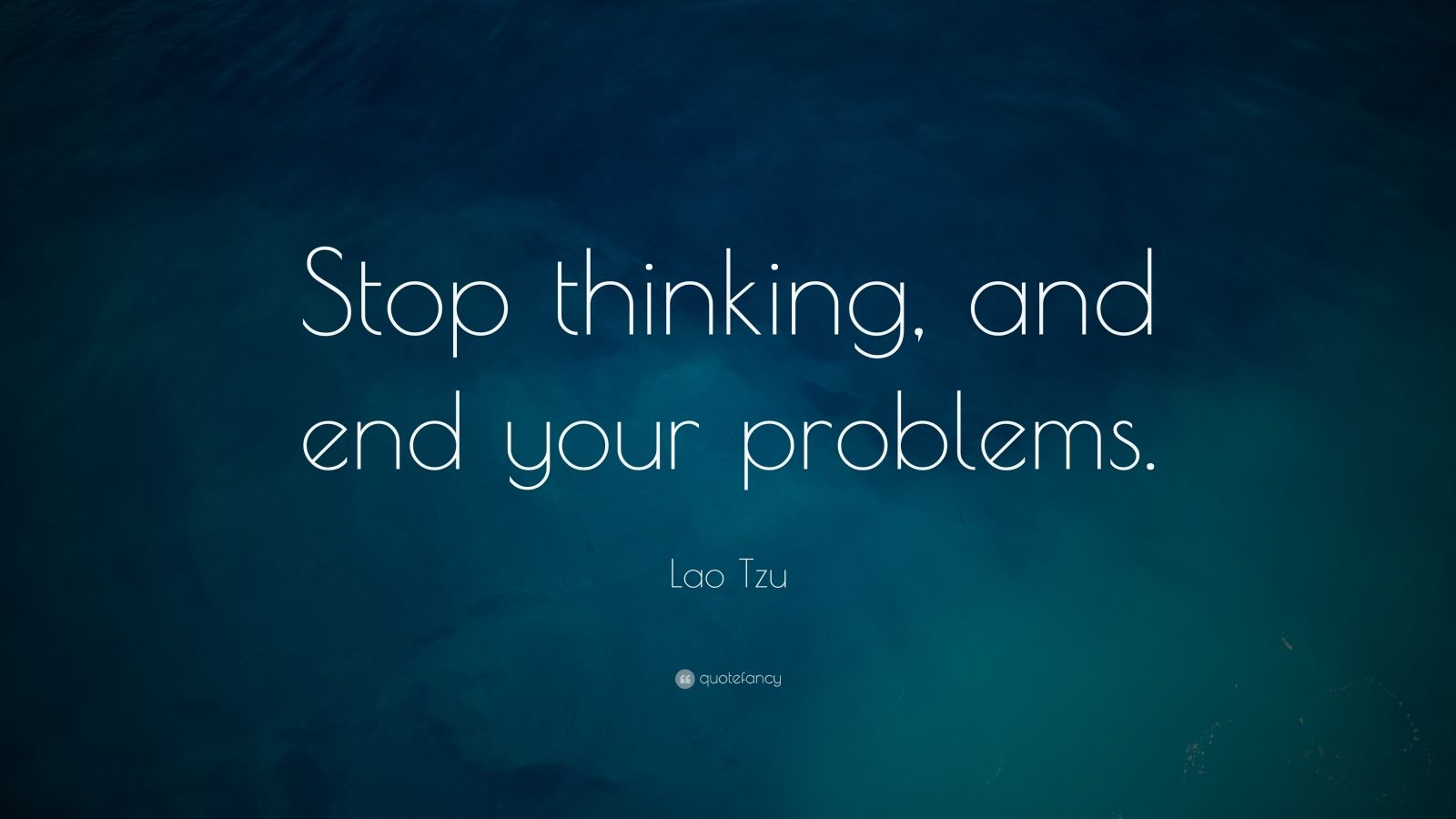 "Lao Tzu Quote: ""Stop thinking, and end your problems."""