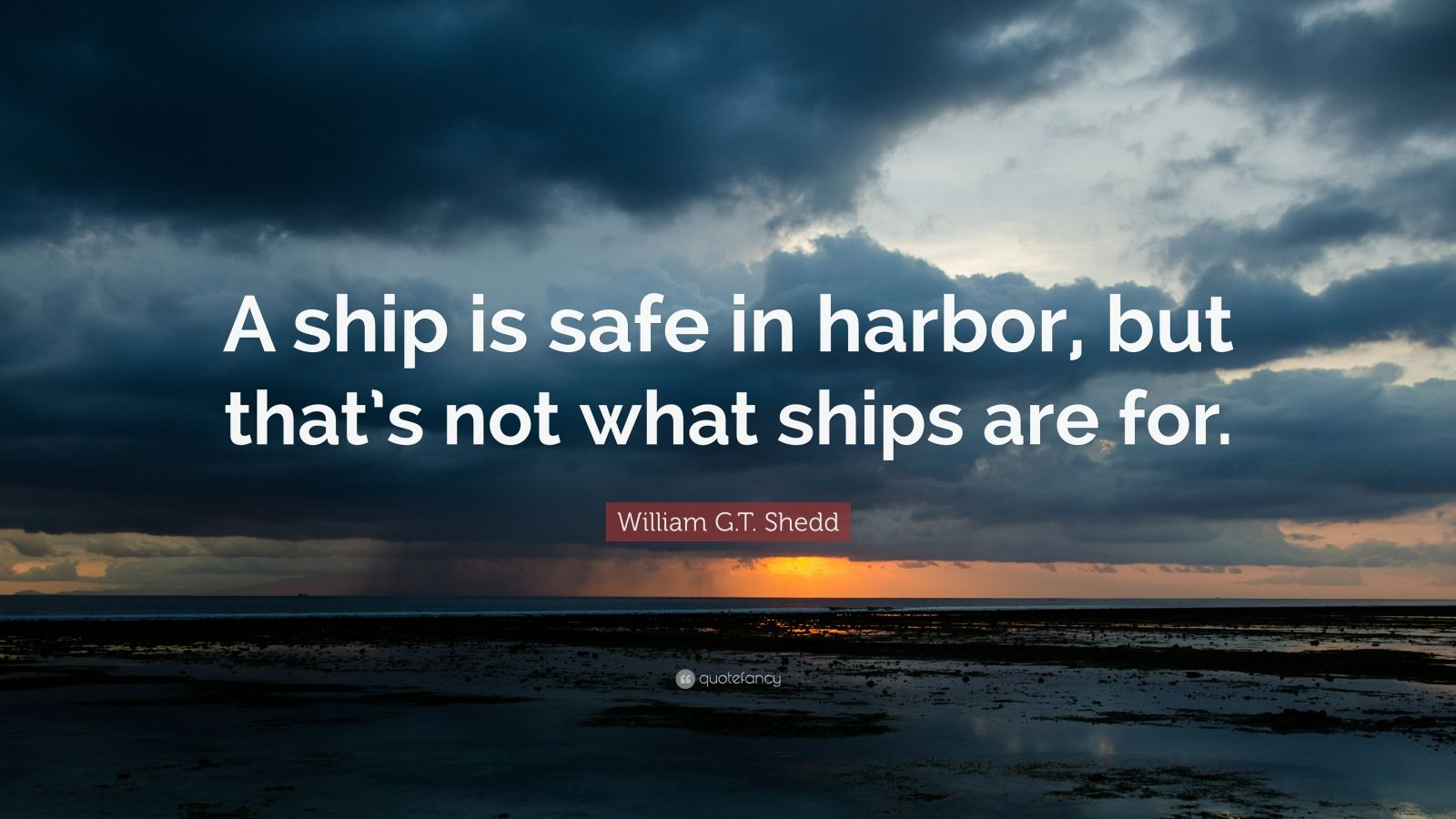 "William G.T. Shedd Quote: ""A ship is safe in harbor, but that's not what ships are for."""