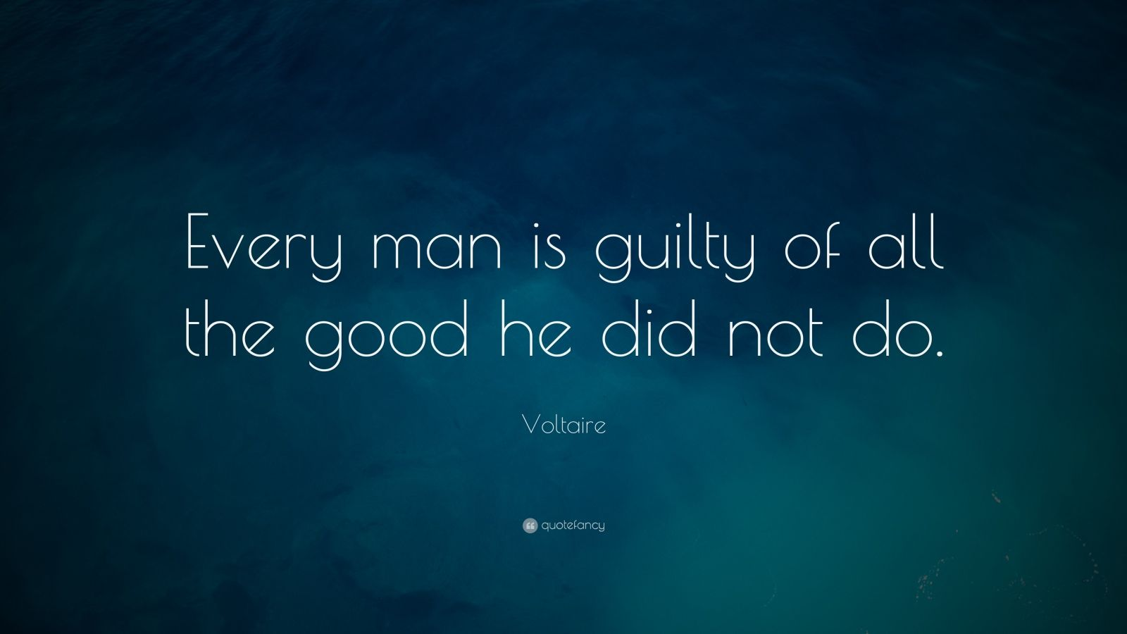 "Voltaire Quote: ""Every man is guilty of all the good he did not do."""