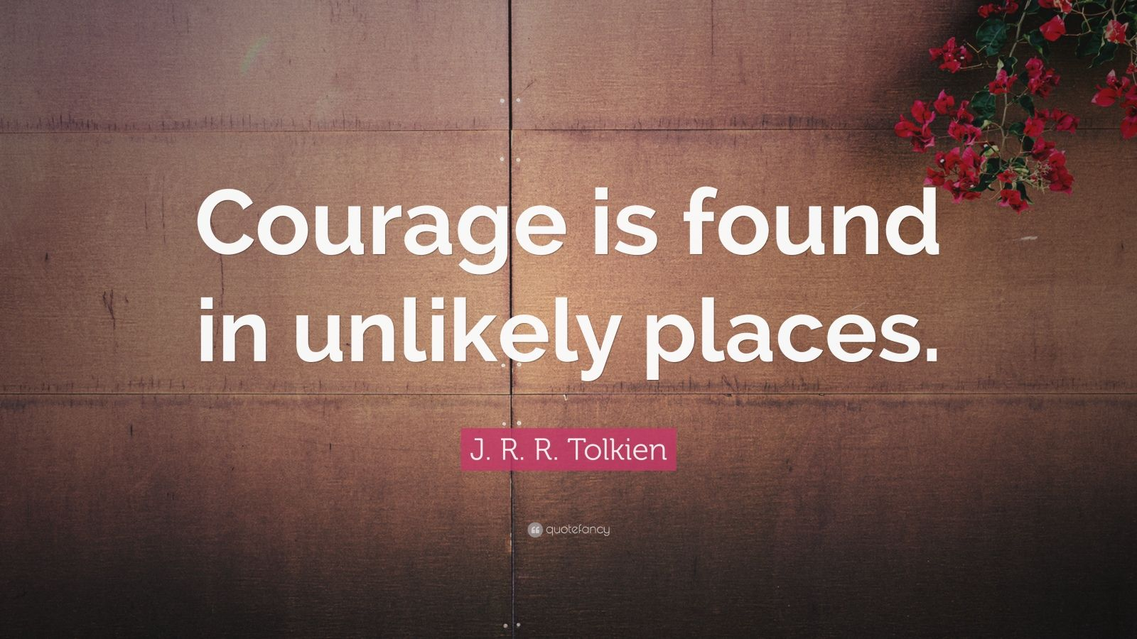 "J. R. R. Tolkien Quote: ""Courage is found in unlikely places."""