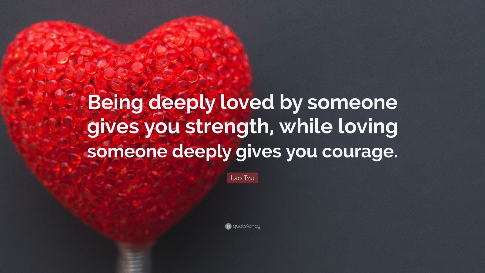 "Lao Tzu Quote: ""Being deeply loved by someone gives you strength, while loving someone deeply gives you courage."""