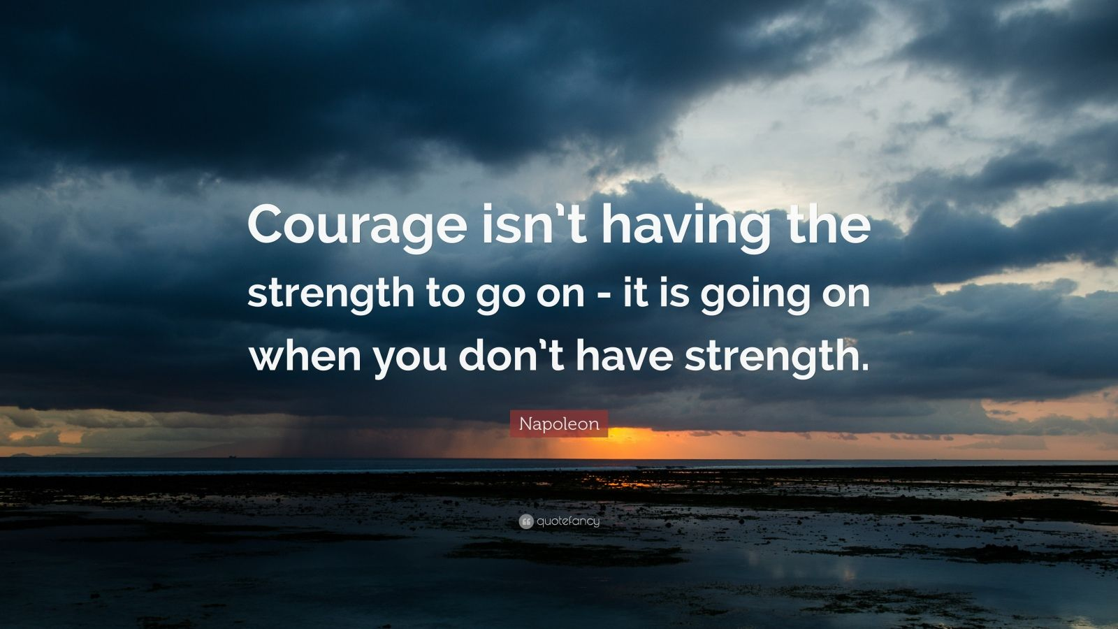"Napoleon Quote: ""Courage isn't having the strength to go on - it is going on when you don't have strength."""