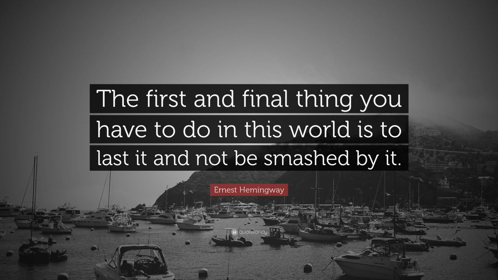 "Ernest Hemingway Quote: ""The first and final thing you have to do in this world is to last it and not be smashed by it."""