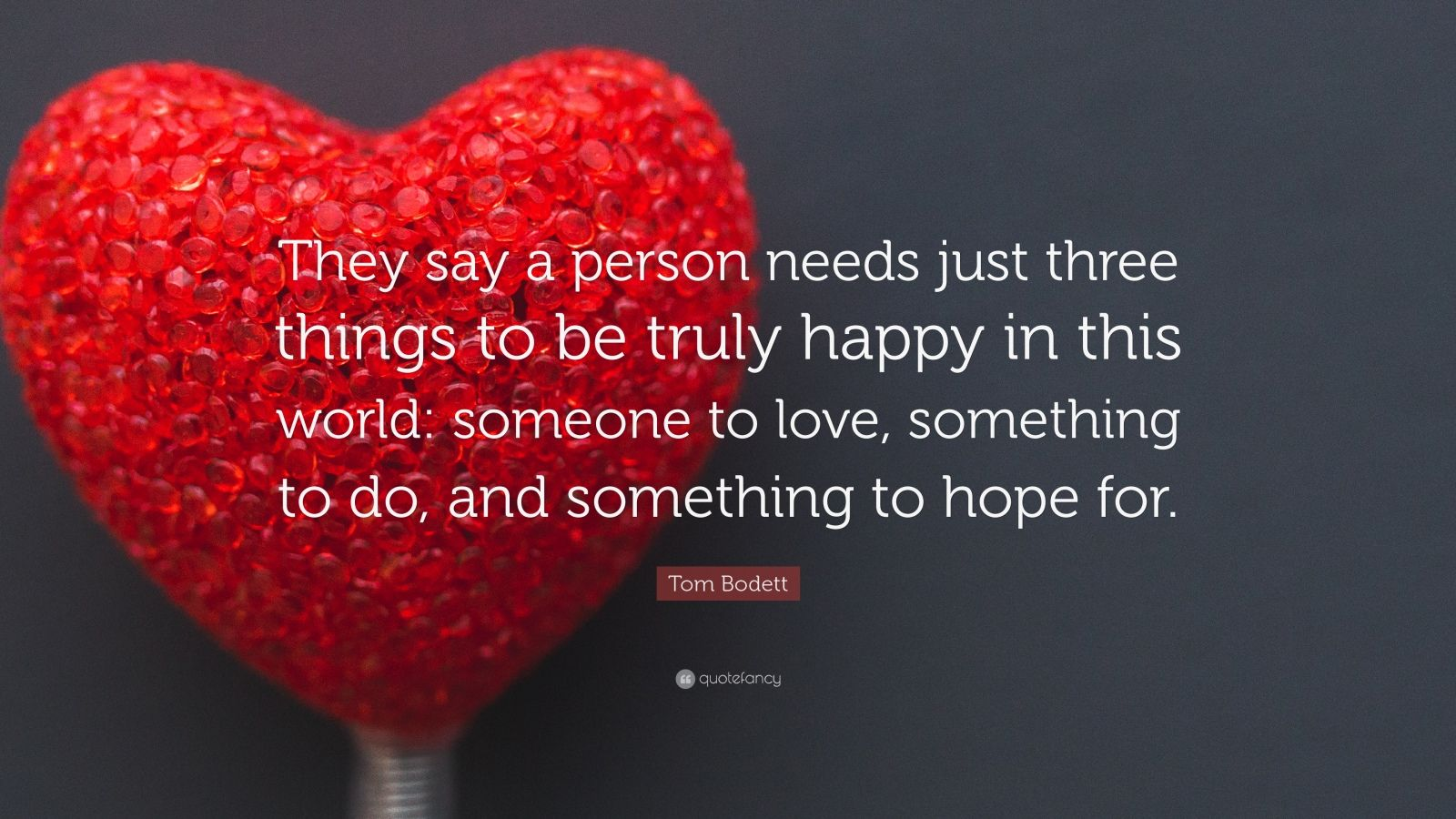 "Tom Bodett Quote: ""They say a person needs just three things to be truly happy in this world: someone to love, something to do, and something to hope for."""