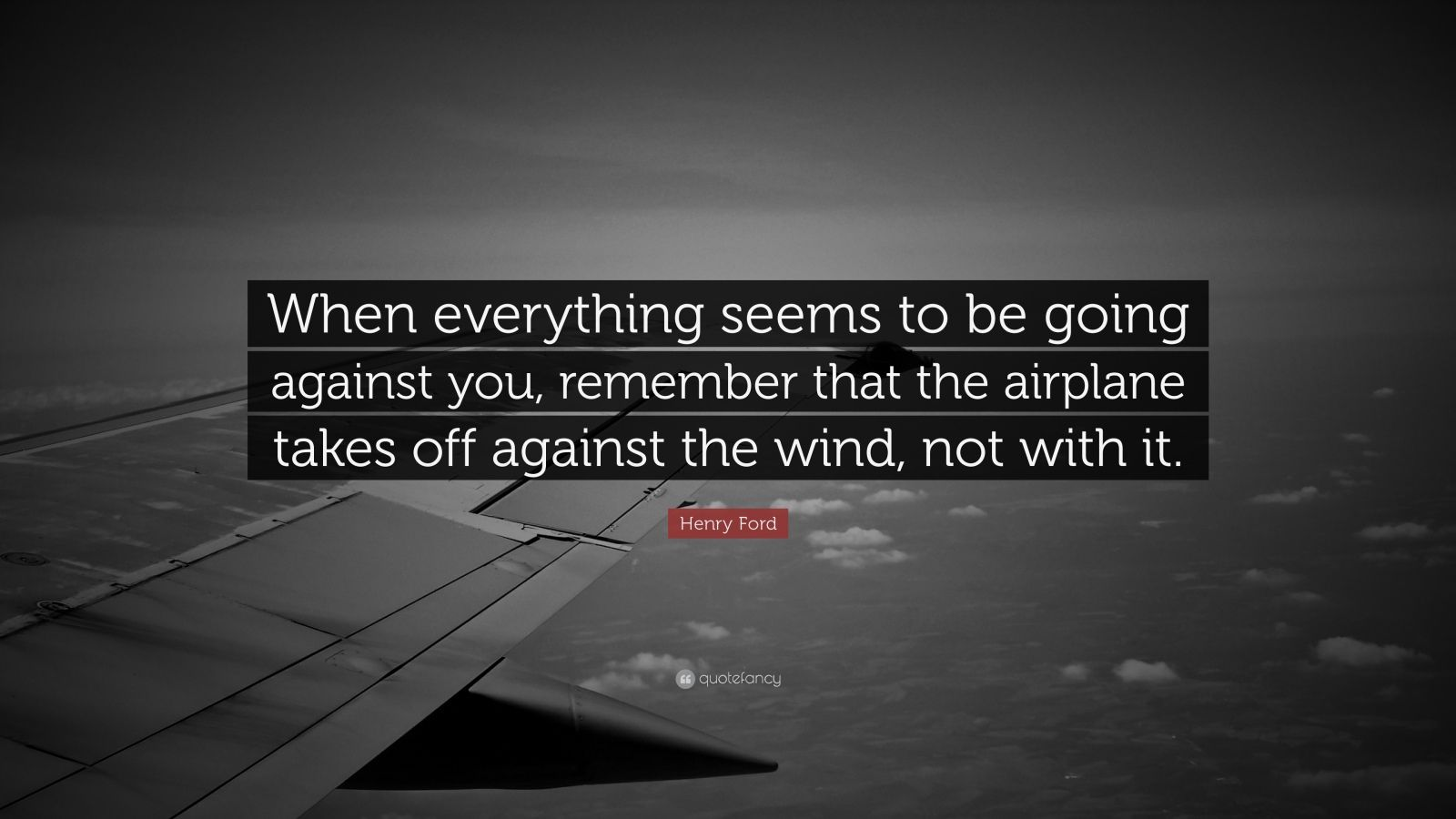 "Henry Ford Quote: ""When everything seems to be going against you, remember that the airplane takes off against the wind, not with it."""