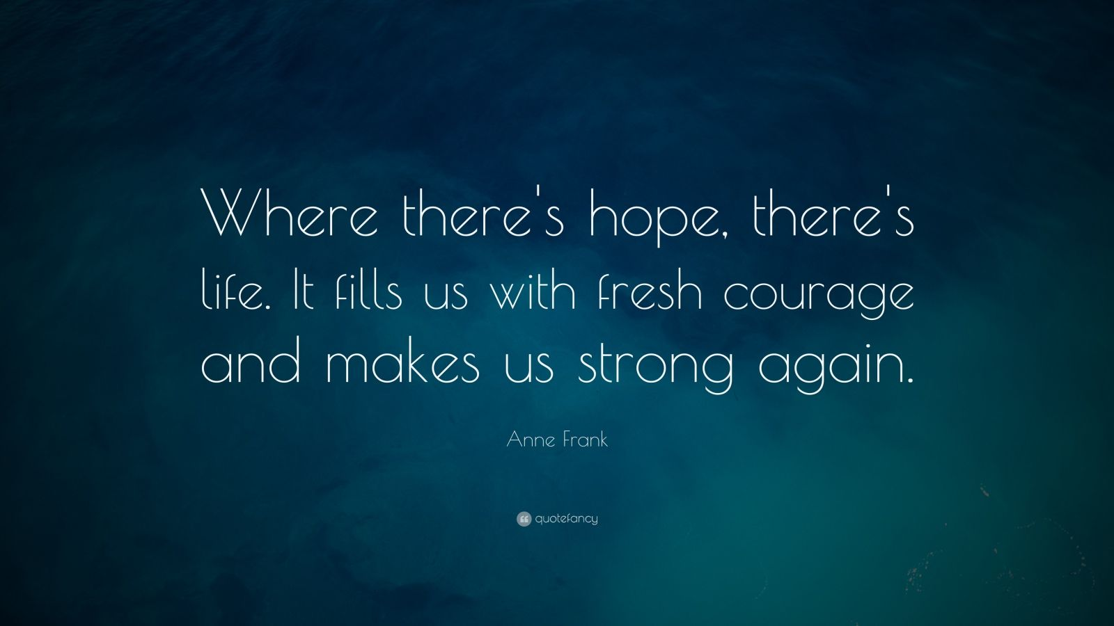 """Anne Frank Quote: """"Where there's hope, there's life. It fills us with fresh courage and makes us strong again."""""""