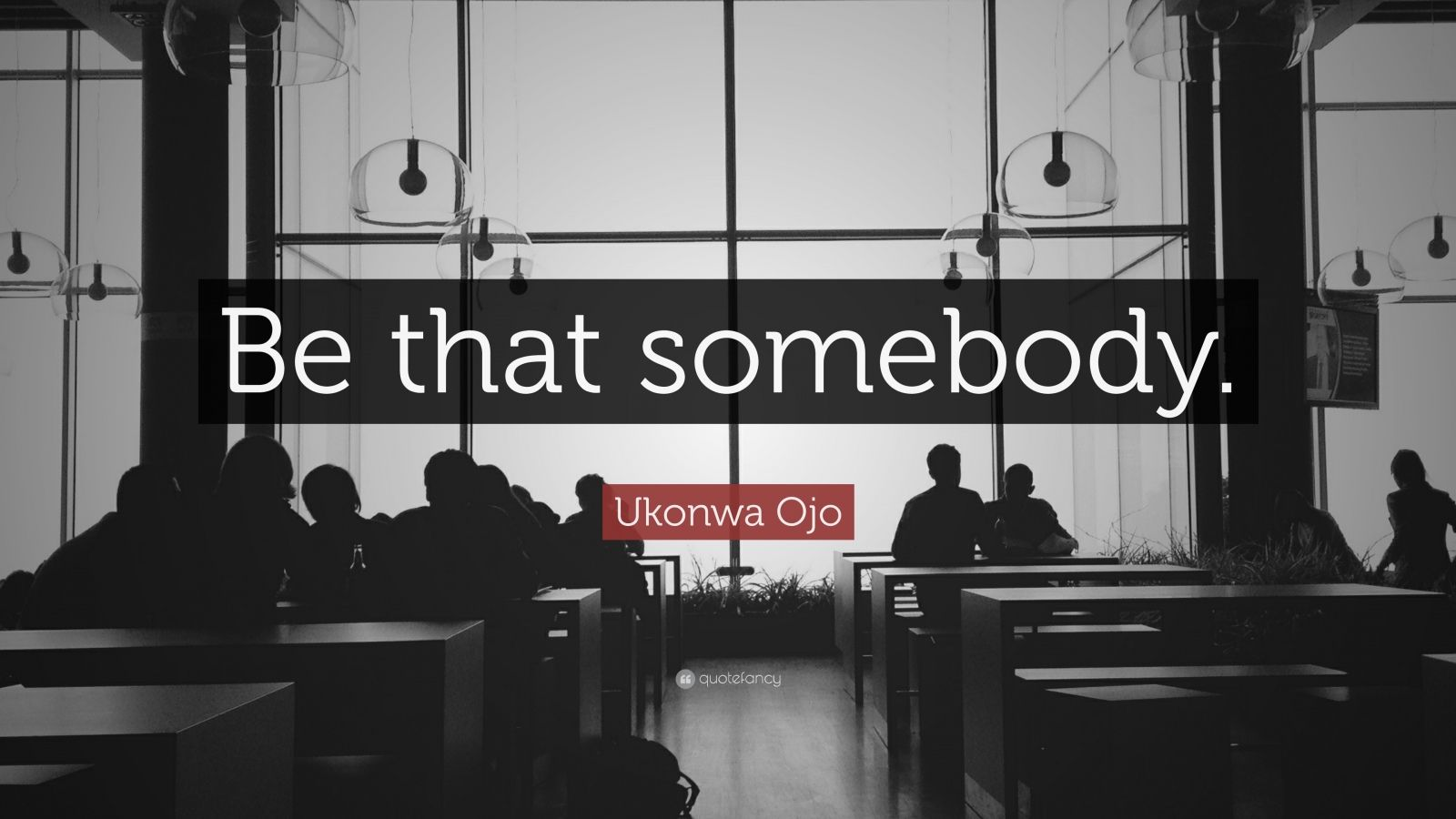 """Ukonwa Ojo Quote: """"Be that somebody."""""""
