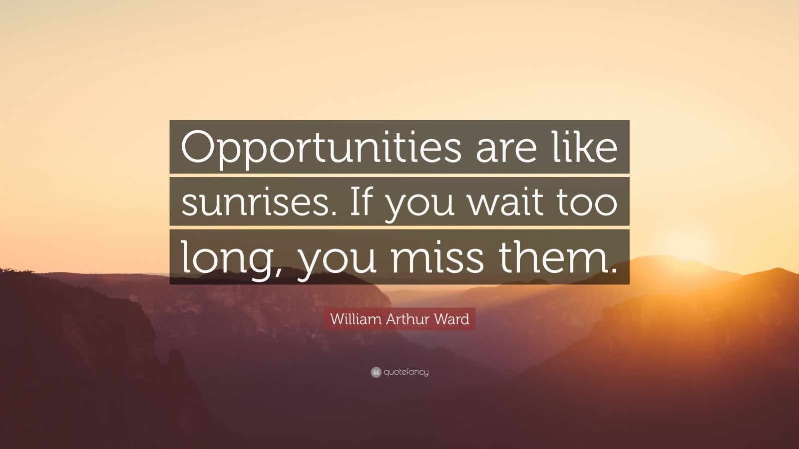 "William Arthur Ward Quote: ""Opportunities are like sunrises. If you wait too long, you miss them."""