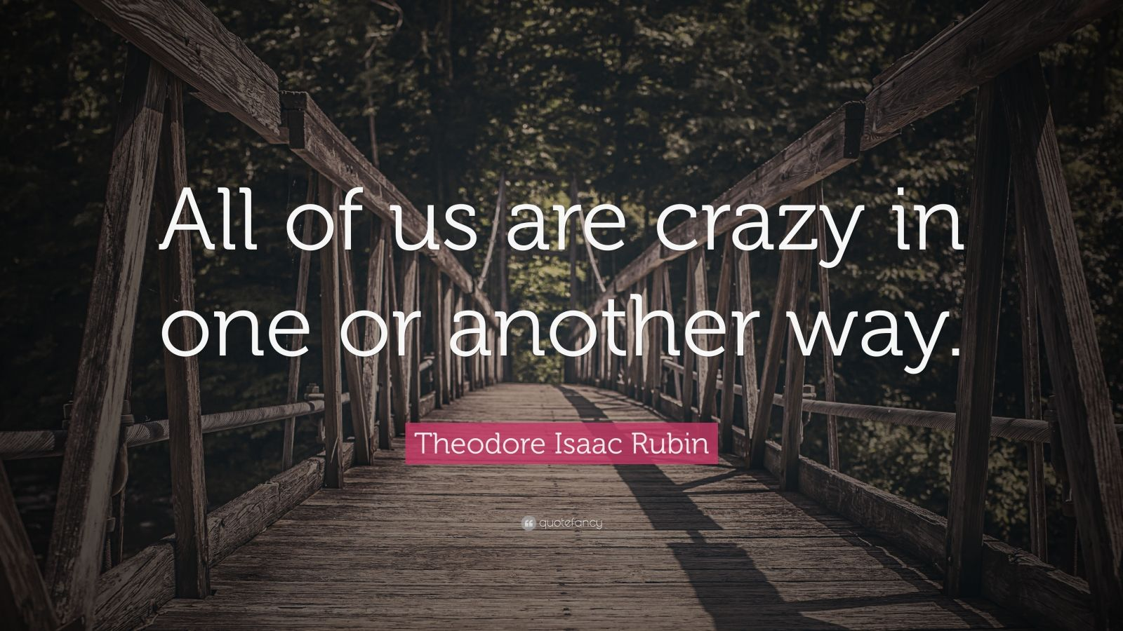 "Theodore Isaac Rubin Quote: ""All of us are crazy in one or another way."""