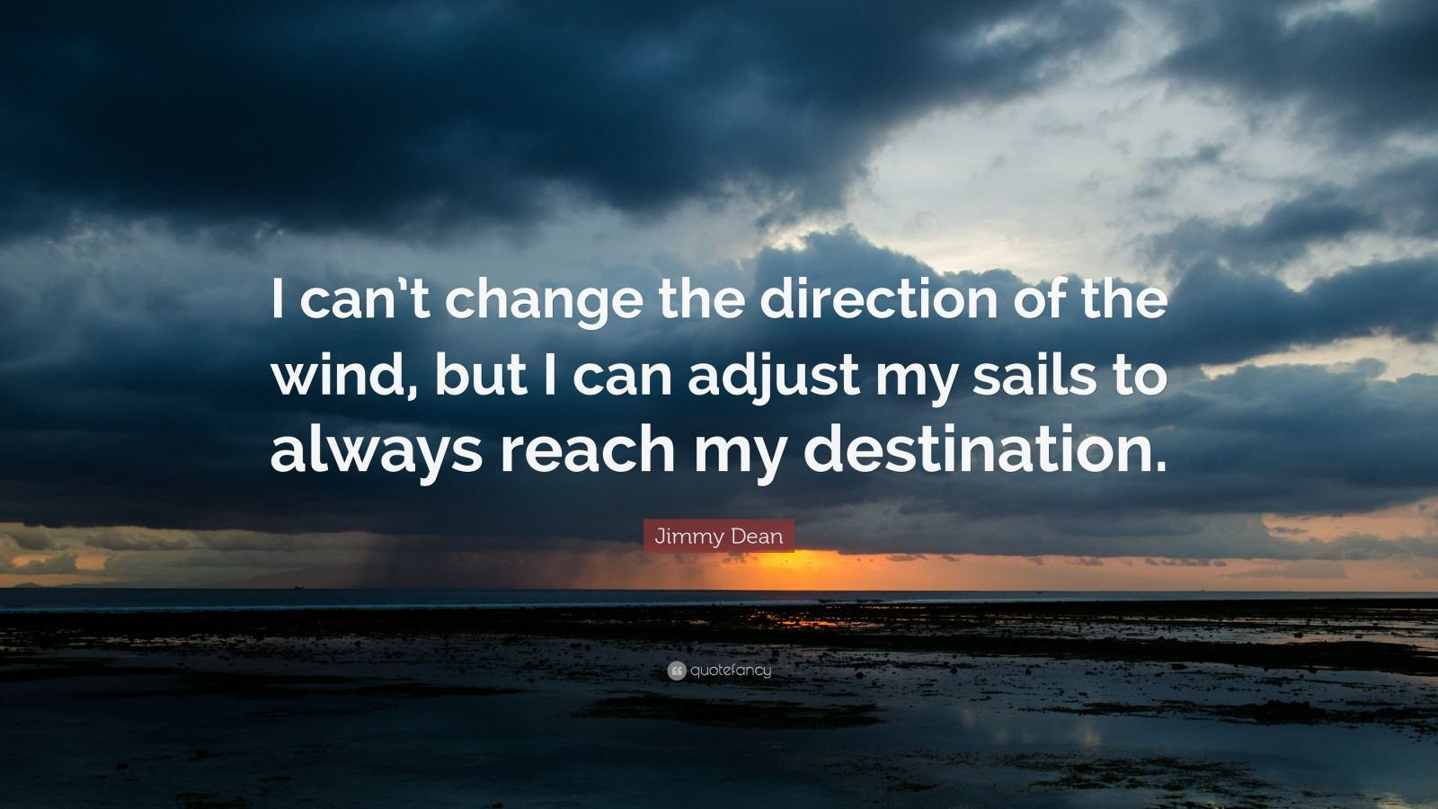 "Jimmy Dean Quote: ""I can't change the direction of the wind, but I can adjust my sails to always reach my destination."""