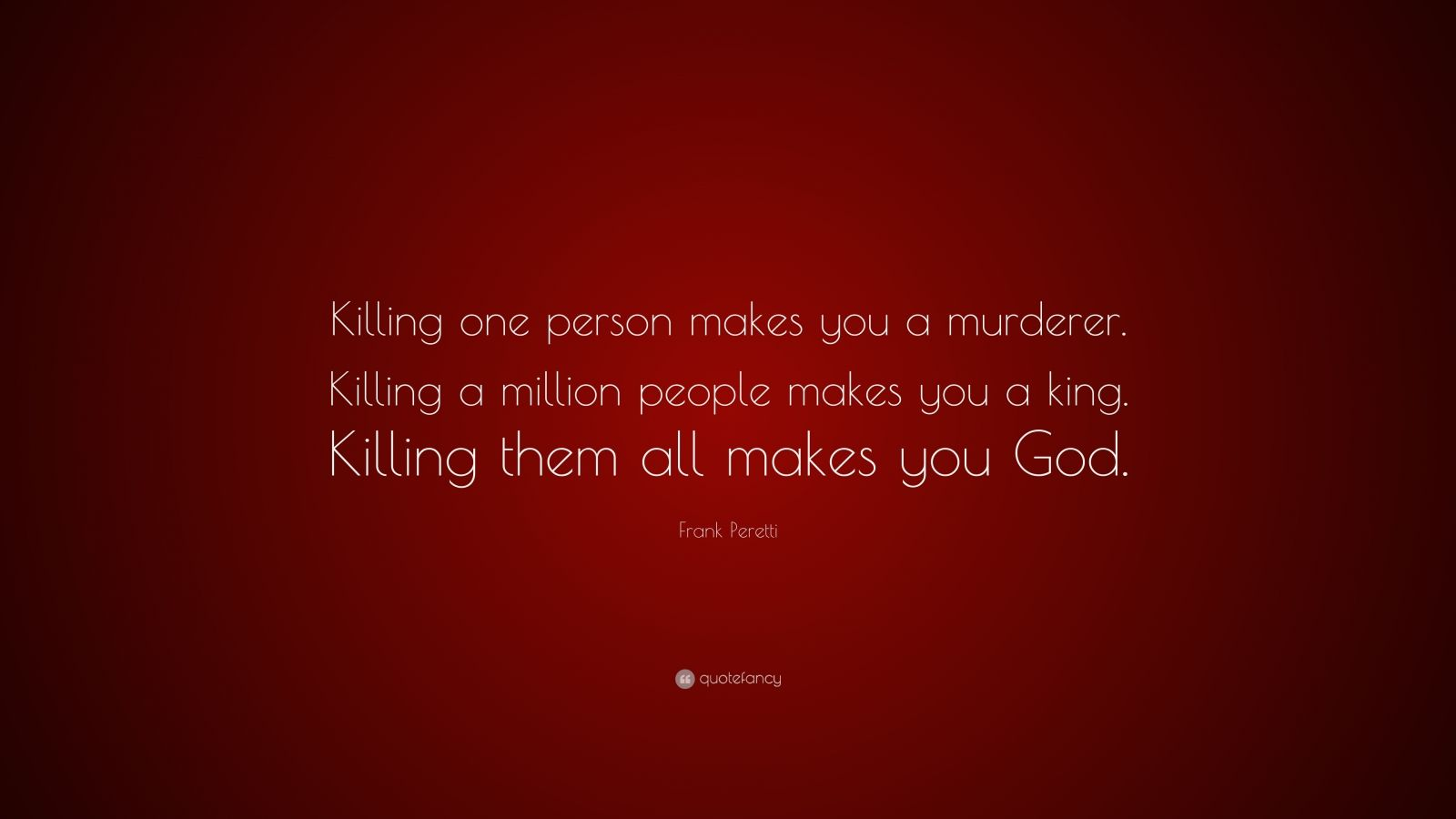 """Frank Peretti Quote: """"Killing one person makes you a murderer. Killing a million people makes you a king. Killing them all makes you God."""""""