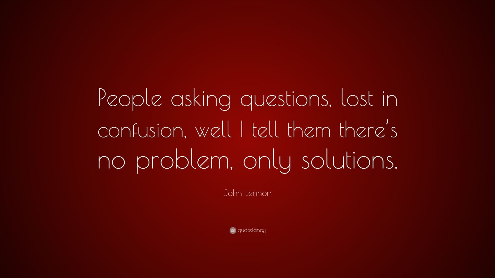 "John Lennon Quote: ""People asking questions, lost in confusion, well I tell them there's no problem, only solutions."""
