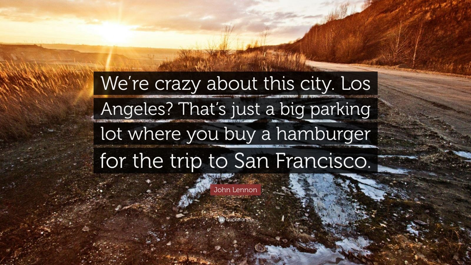 """John Lennon Quote: """"We're crazy about this city. Los Angeles? That's just a big parking lot where you buy a hamburger for the trip to San Francisco."""""""