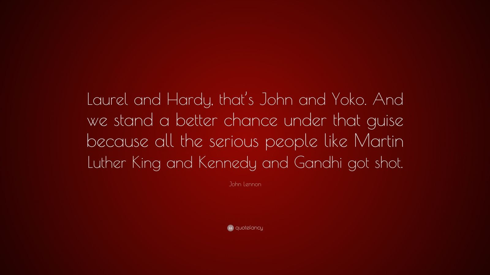 """John Lennon Quote: """"Laurel and Hardy, that's John and Yoko. And we stand a better chance under that guise because all the serious people like Martin Luther King and Kennedy and Gandhi got shot."""""""