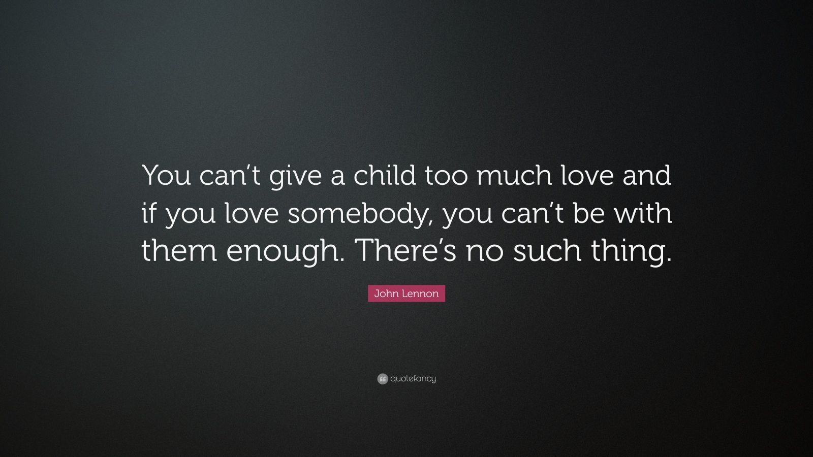 "John Lennon Quote: ""You can't give a child too much love and if you love somebody, you can't be with them enough. There's no such thing."""