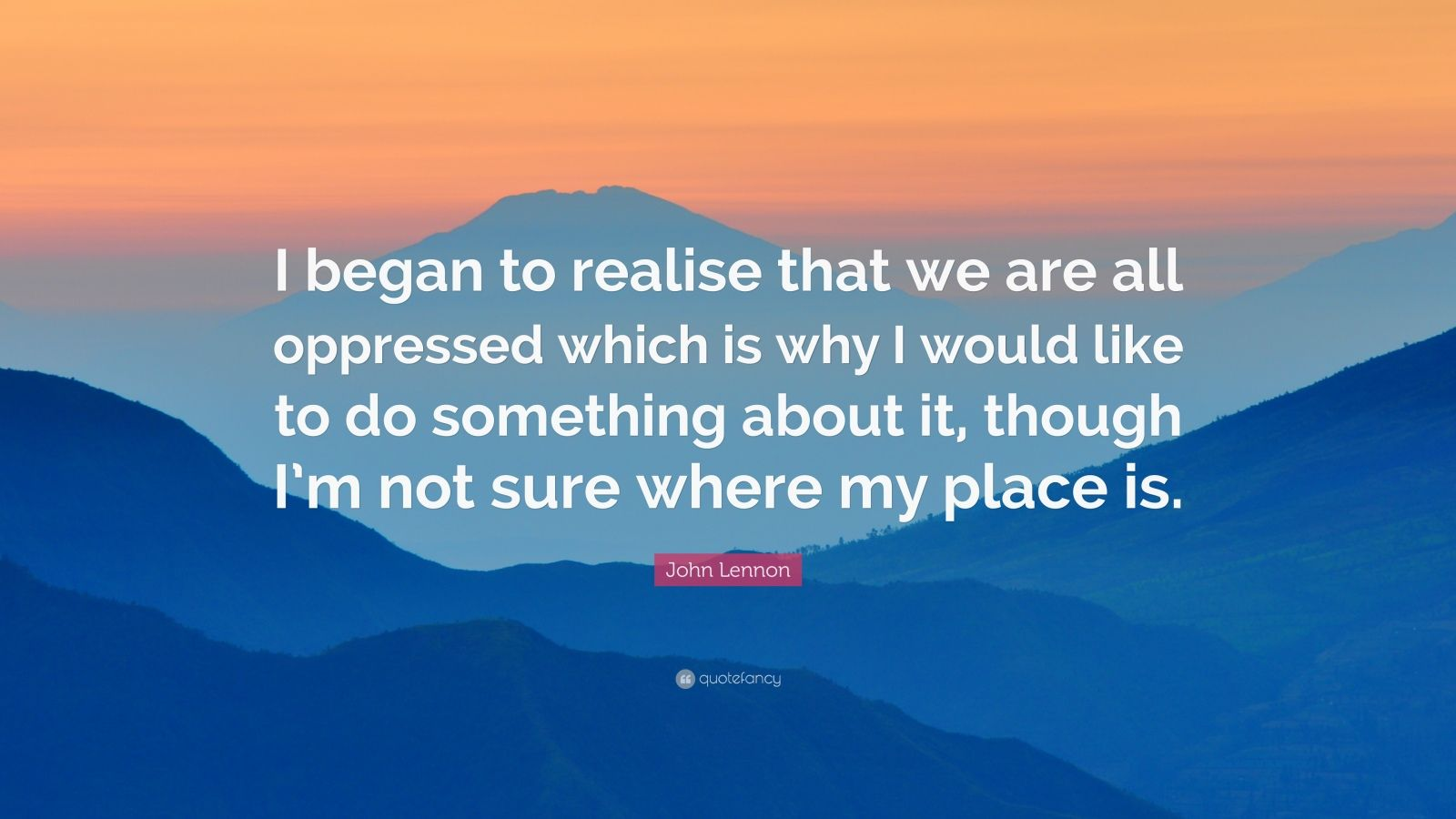 """John Lennon Quote: """"I began to realise that we are all oppressed which is why I would like to do something about it, though I'm not sure where my place is."""""""