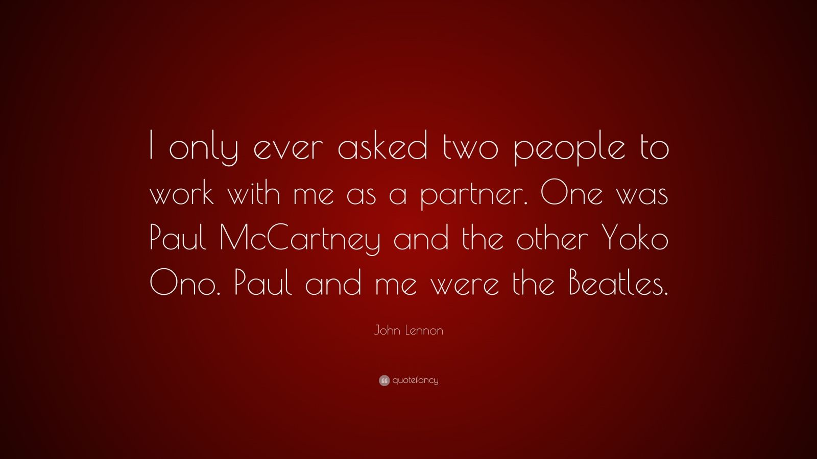 "John Lennon Quote: ""I only ever asked two people to work with me as a partner. One was Paul McCartney and the other Yoko Ono. Paul and me were the Beatles."""