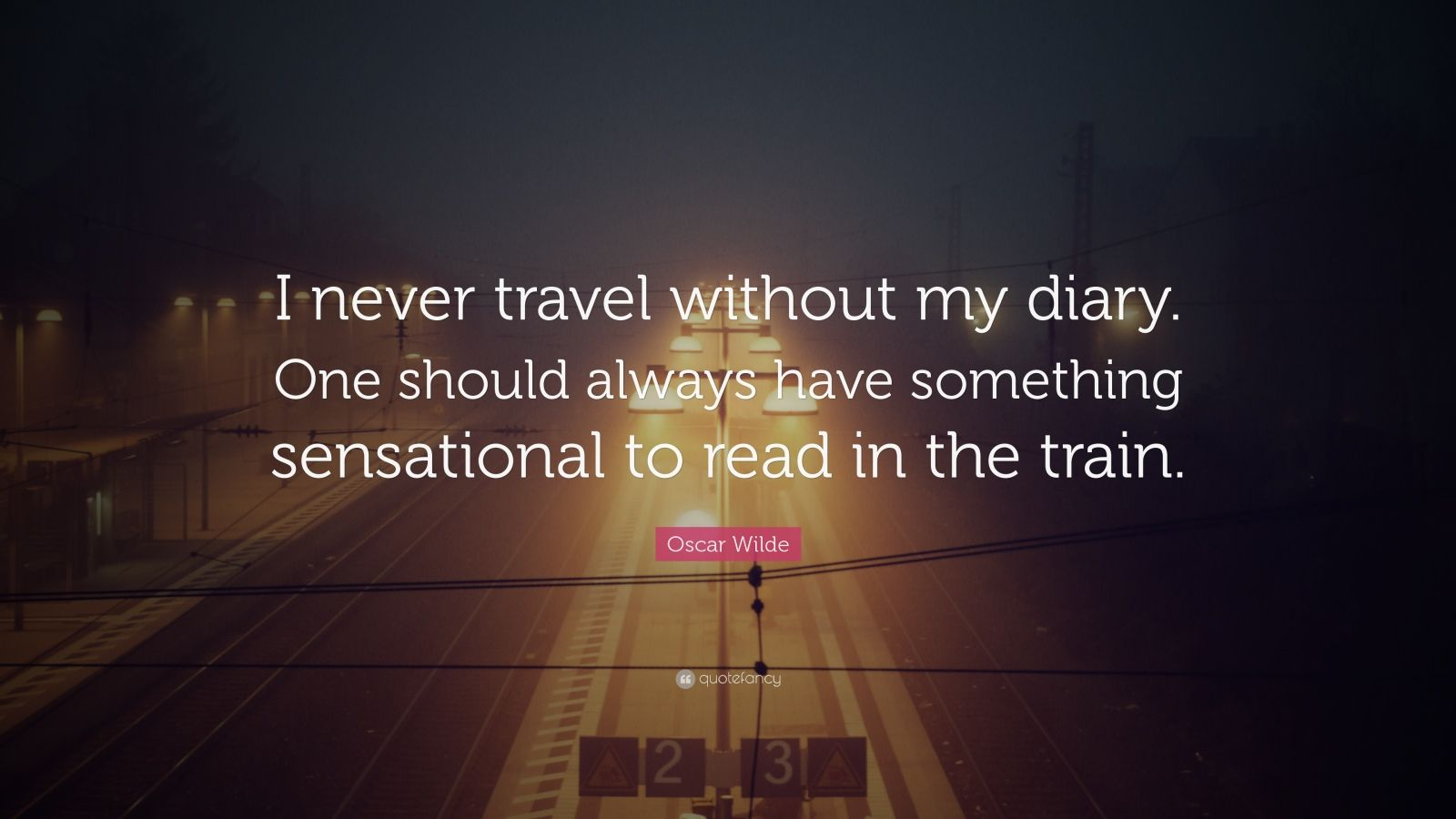"""Oscar Wilde Quote: """"I never travel without my diary. One should always have something sensational to read in the train."""""""