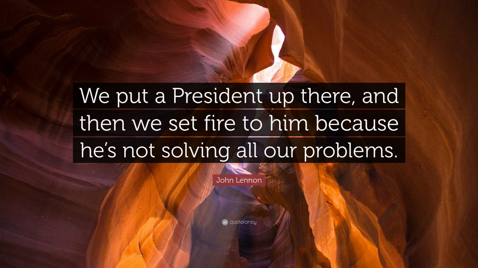 "John Lennon Quote: ""We put a President up there, and then we set fire to him because he's not solving all our problems."""