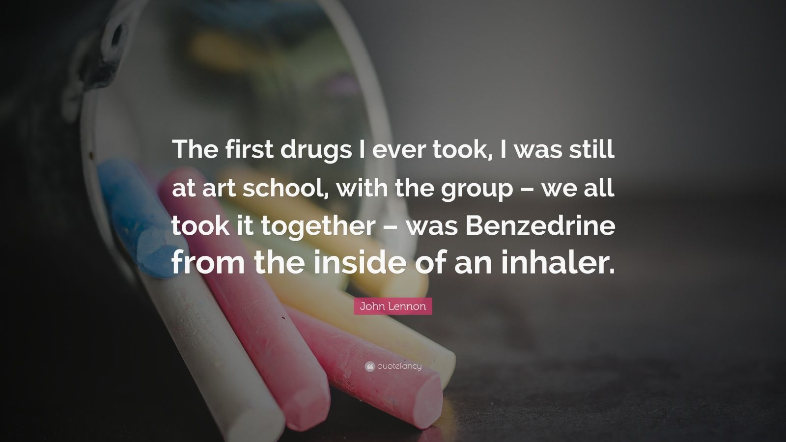 """John Lennon Quote: """"The first drugs I ever took, I was still at art school, with the group – we all took it together – was Benzedrine from the inside of an inhaler."""""""