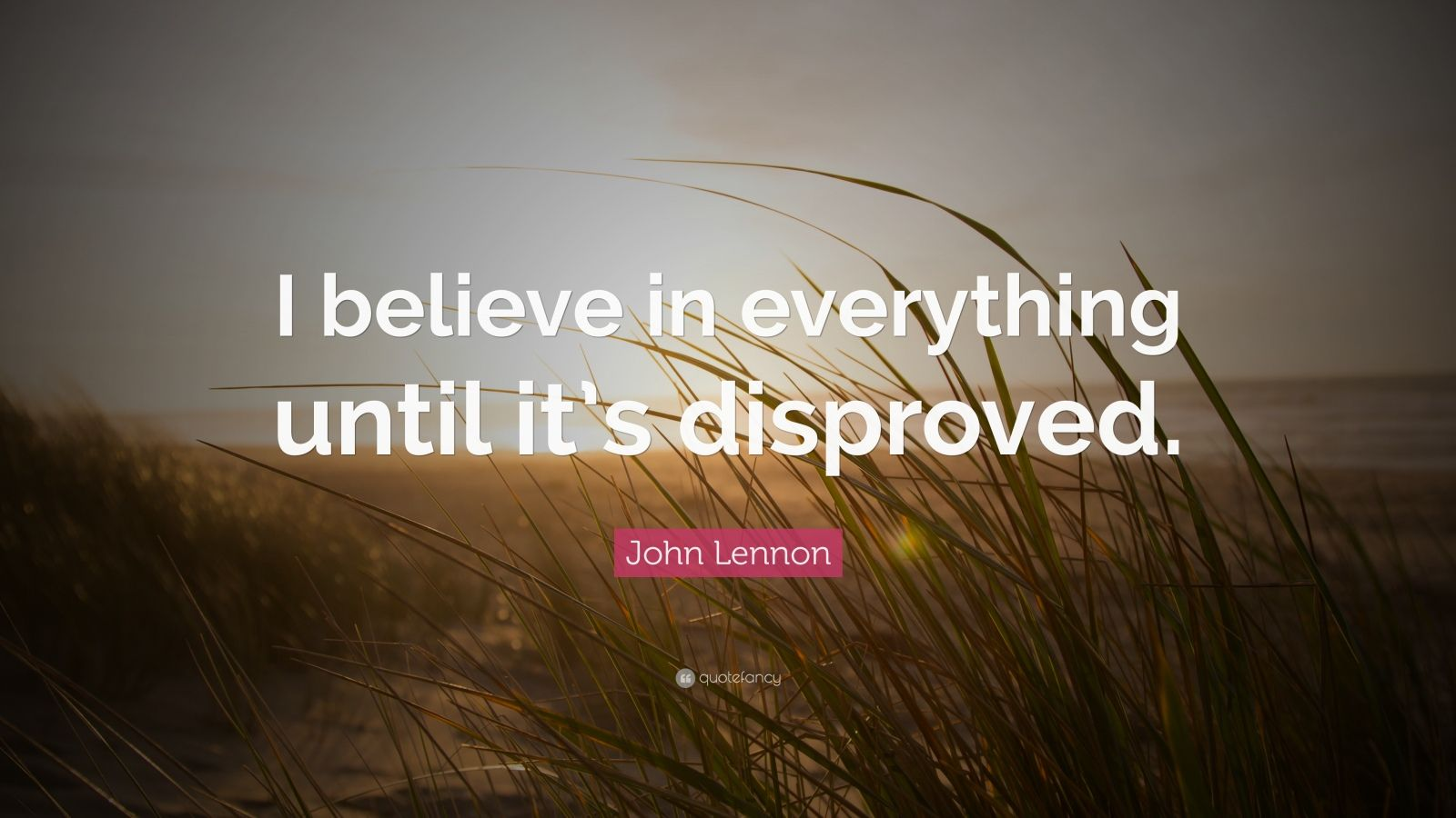 """John Lennon Quote: """"I believe in everything until it's disproved."""""""