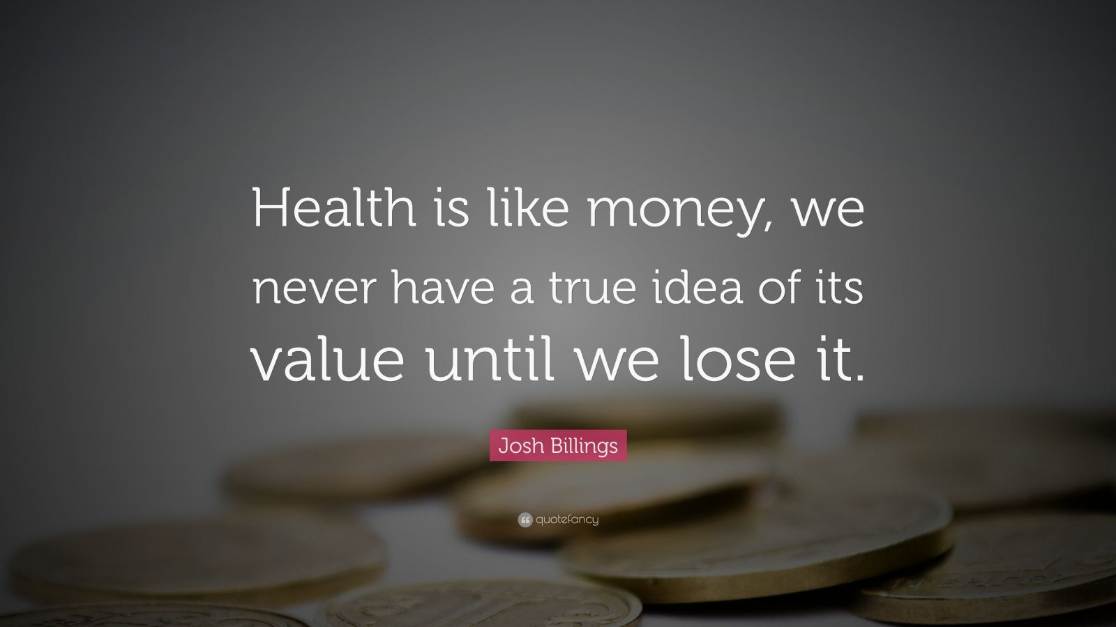 "Josh Billings Quote: ""Health is like money, we never have a true idea of its value until we lose it."""
