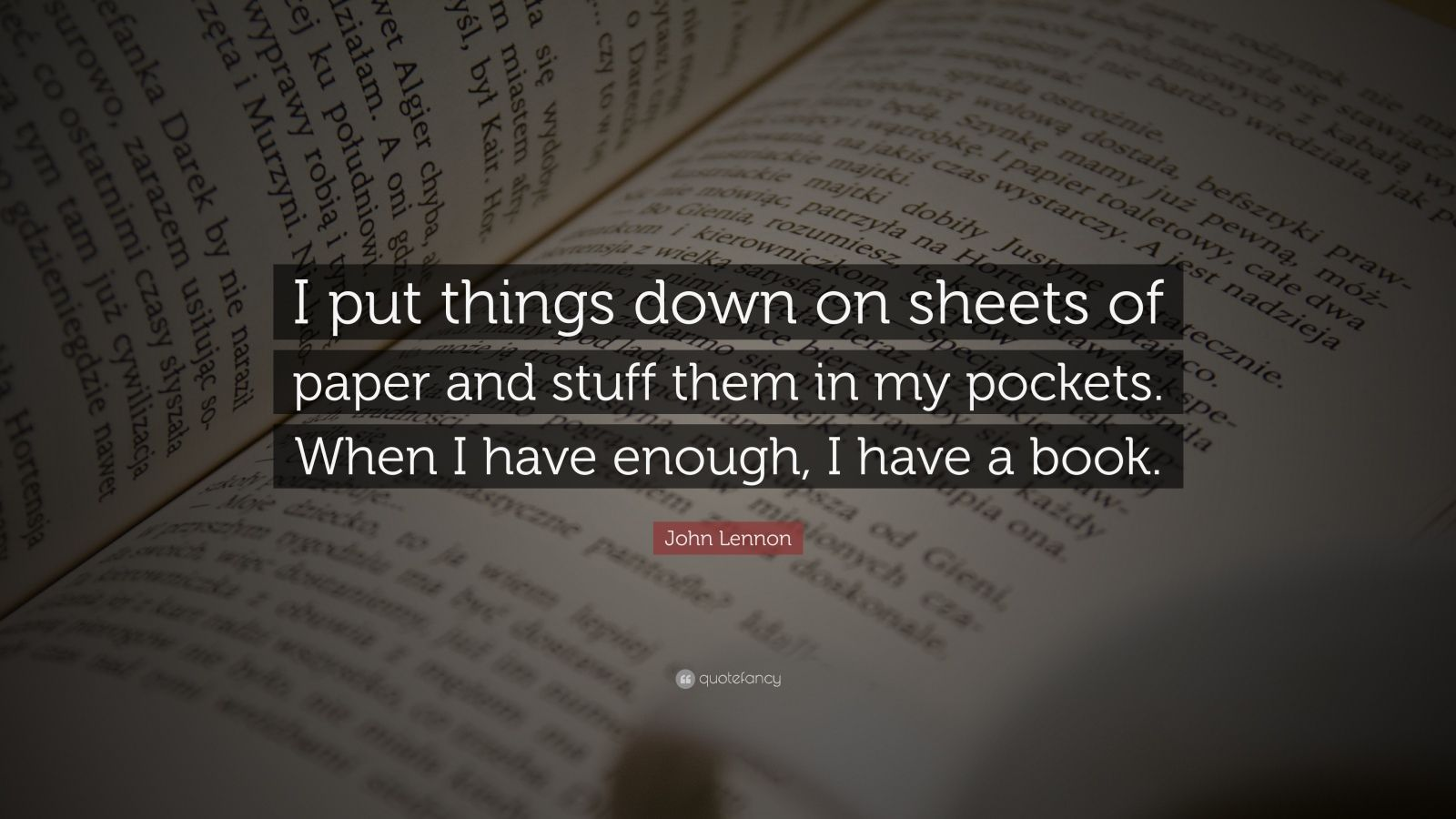 """John Lennon Quote: """"I put things down on sheets of paper and stuff them in my pockets. When I have enough, I have a book."""""""