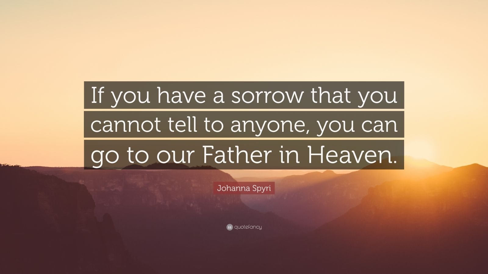 """Johanna Spyri Quote: """"If you have a sorrow that you cannot tell to anyone, you can go to our Father in Heaven."""""""